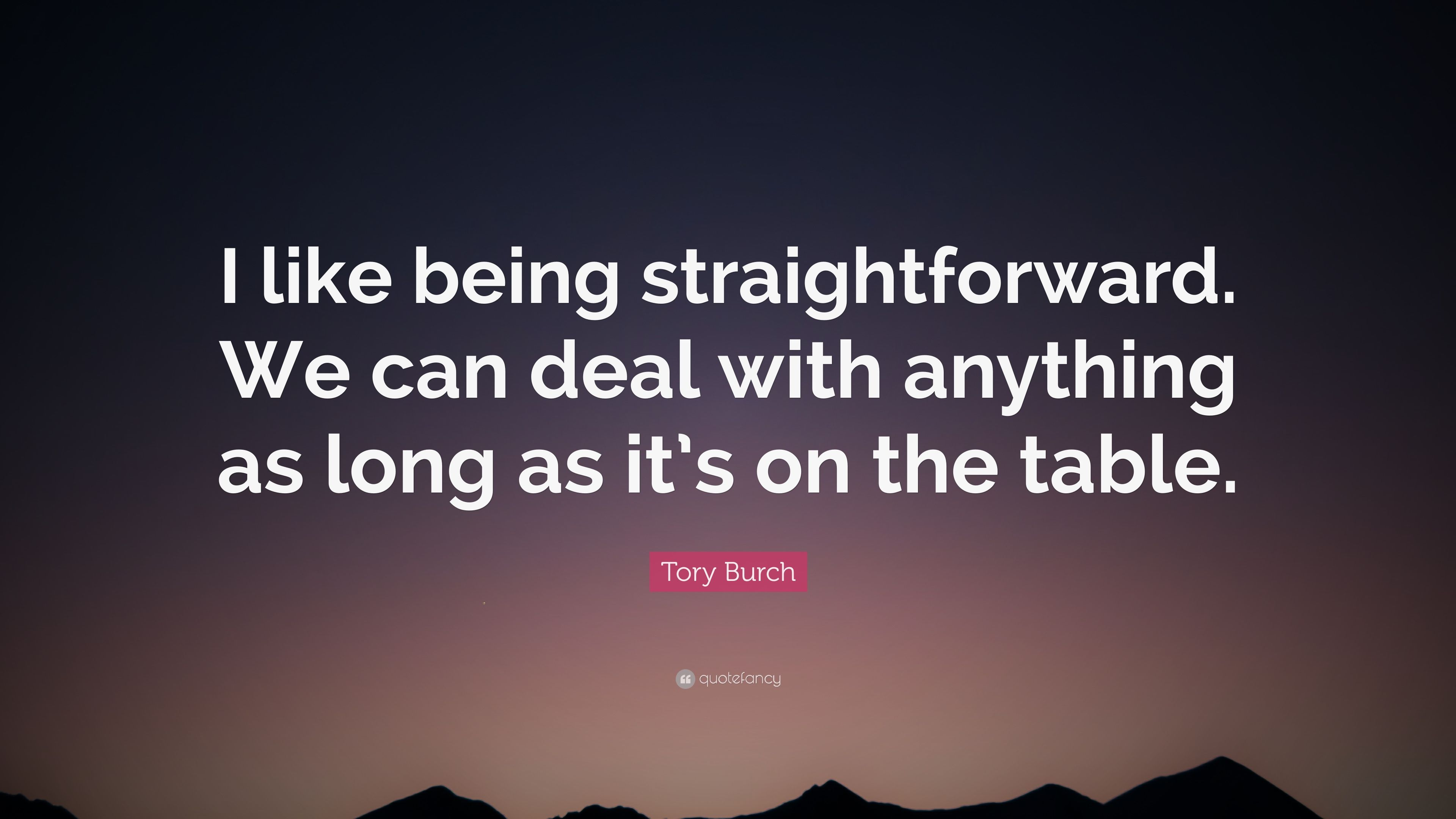 Tory Burch Quote I Like Being Straightforward We Can Deal With Anything As Long As It S On The Table 7 Wallpapers Quotefancy