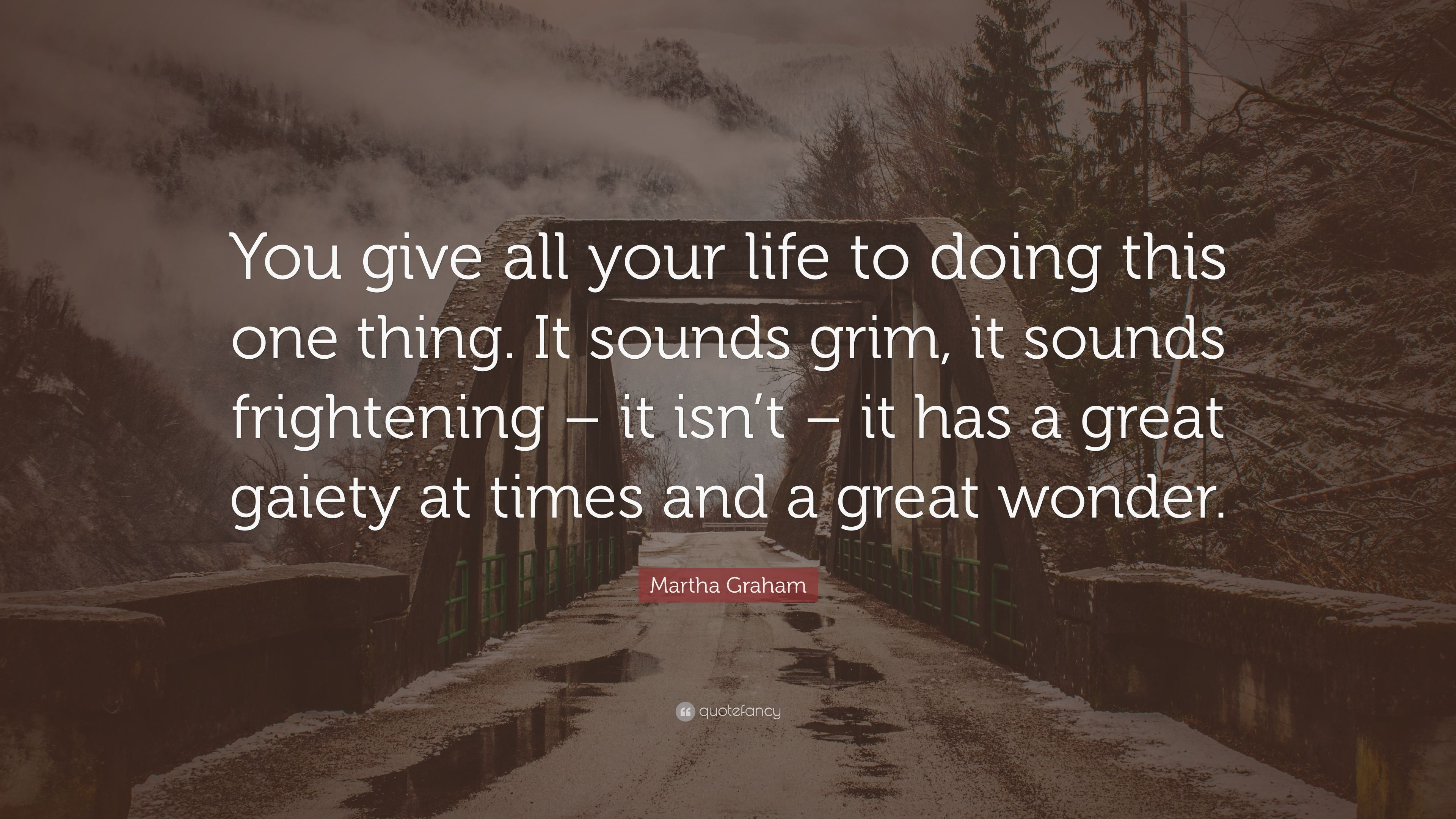 """Martha Graham Quote: """"You give all your life to doing this"""