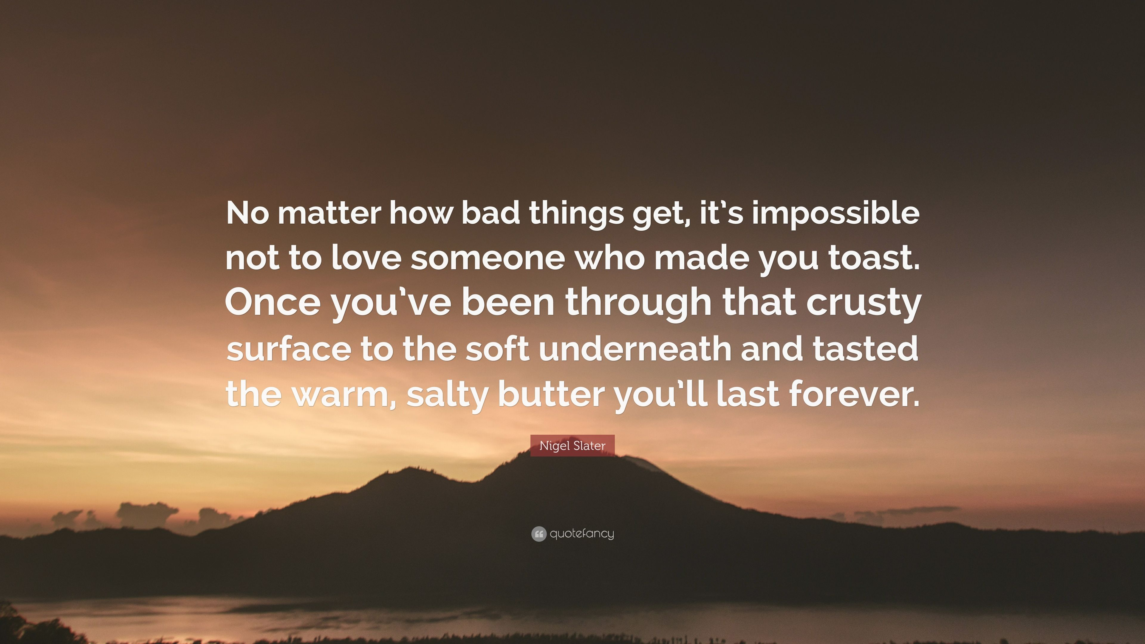 Nigel Slater Quote No Matter How Bad Things Get Its Impossible