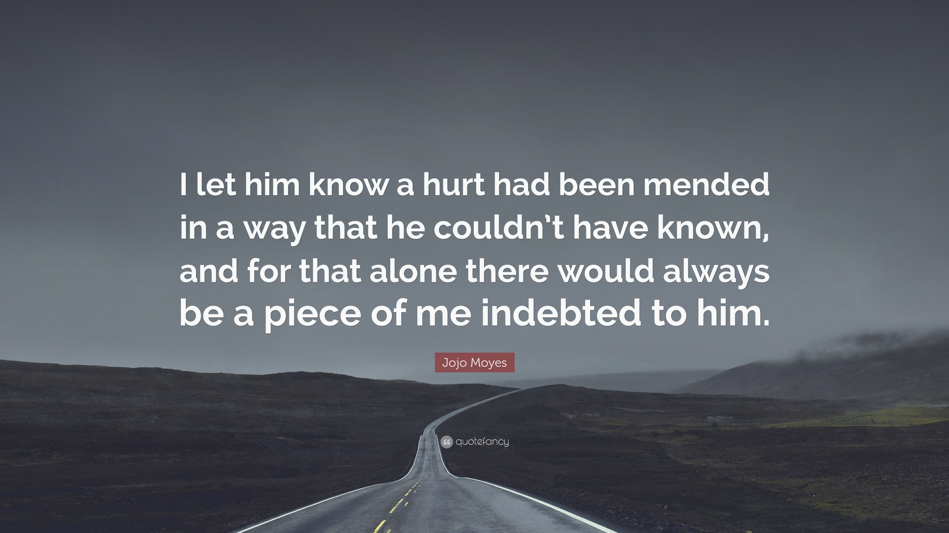 """Jojo Moyes Quote: """"I let him know a hurt had been mended in"""