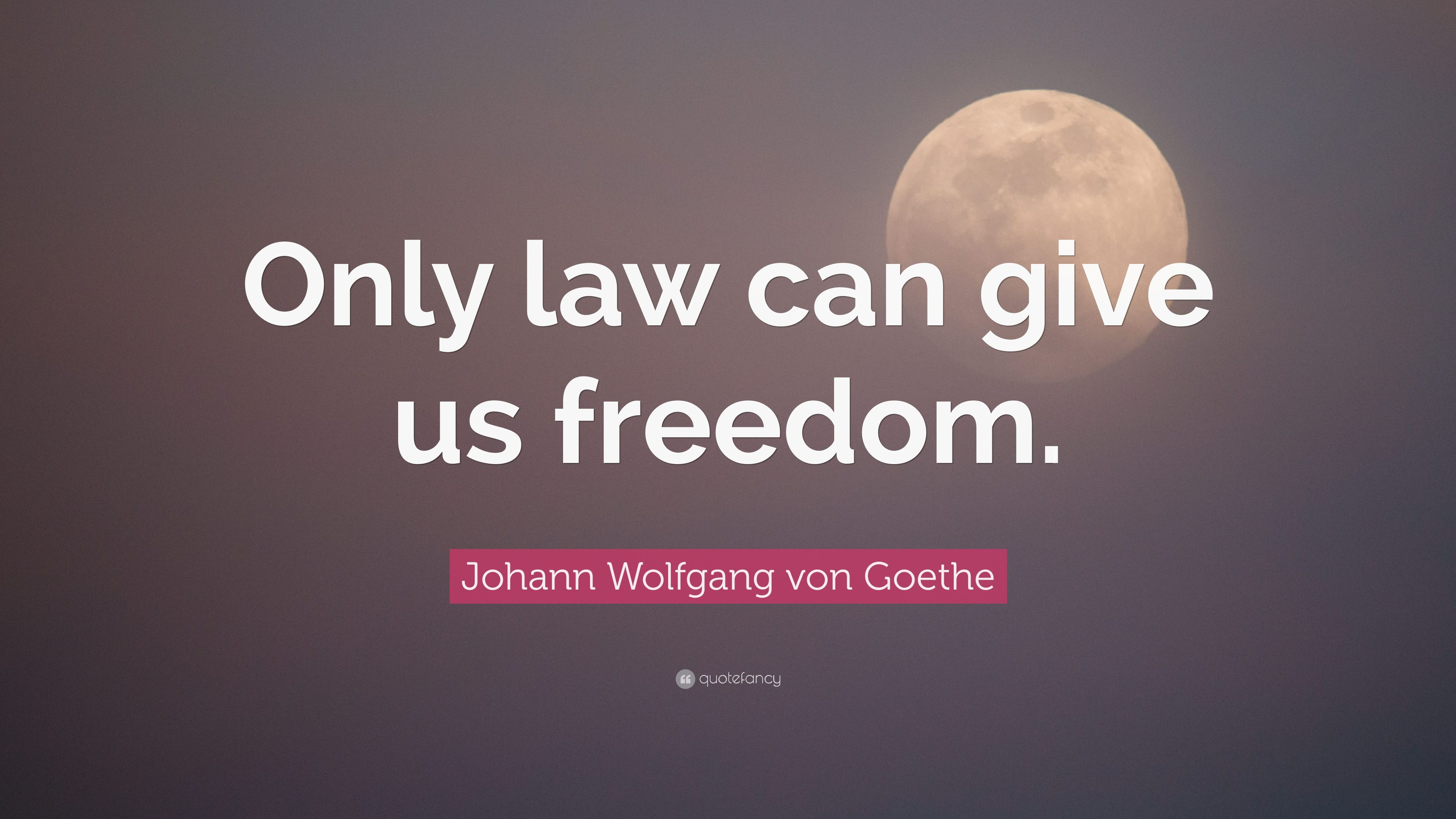 Johann Wolfgang Von Goethe Quote Only Law Can Give Us Freedom 10 Wallpapers Quotefancy