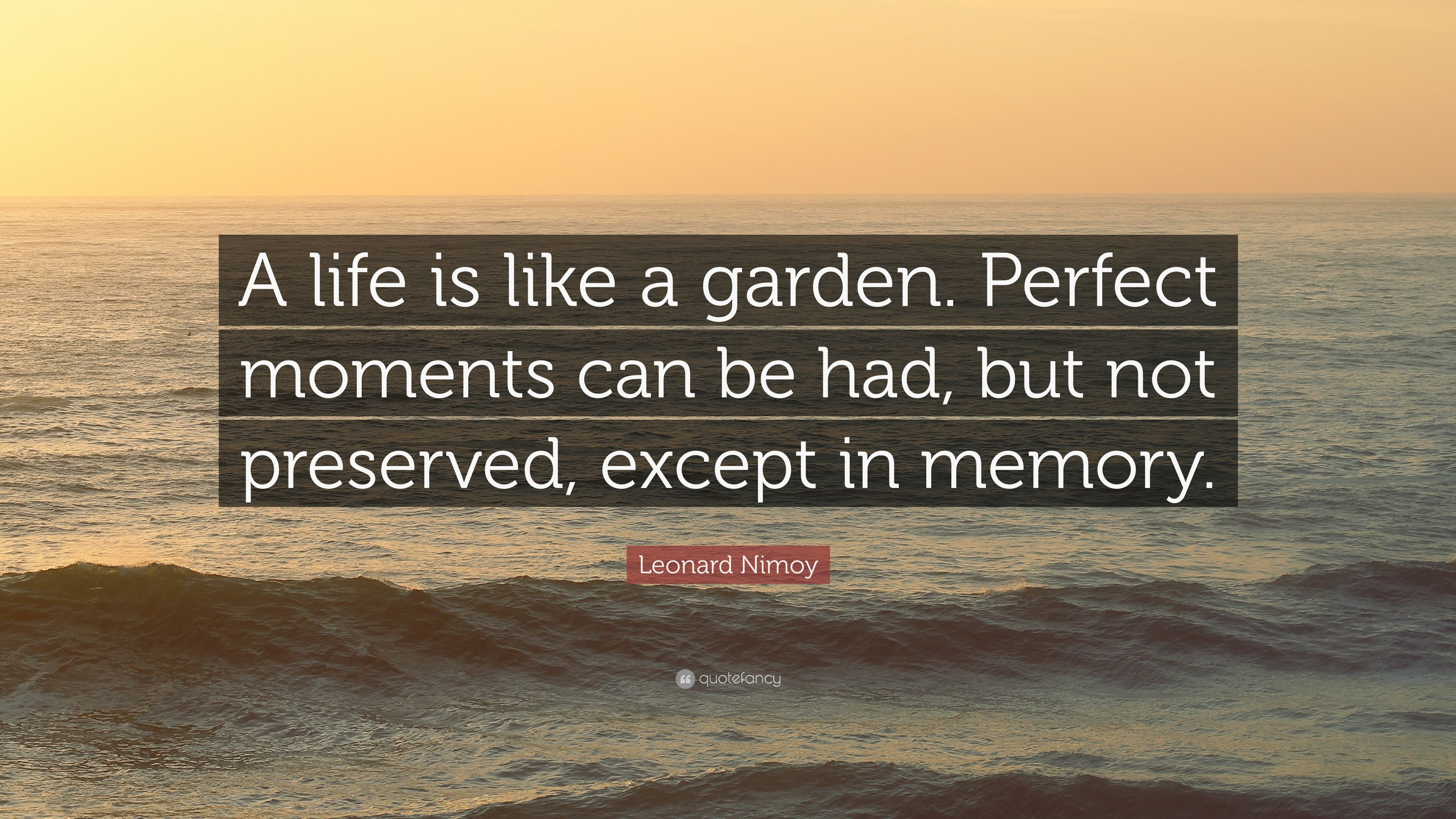 "Leonard Nimoy Quotes Leonard Nimoy Quote ""A Life Is Like A Gardenperfect Moments Can"