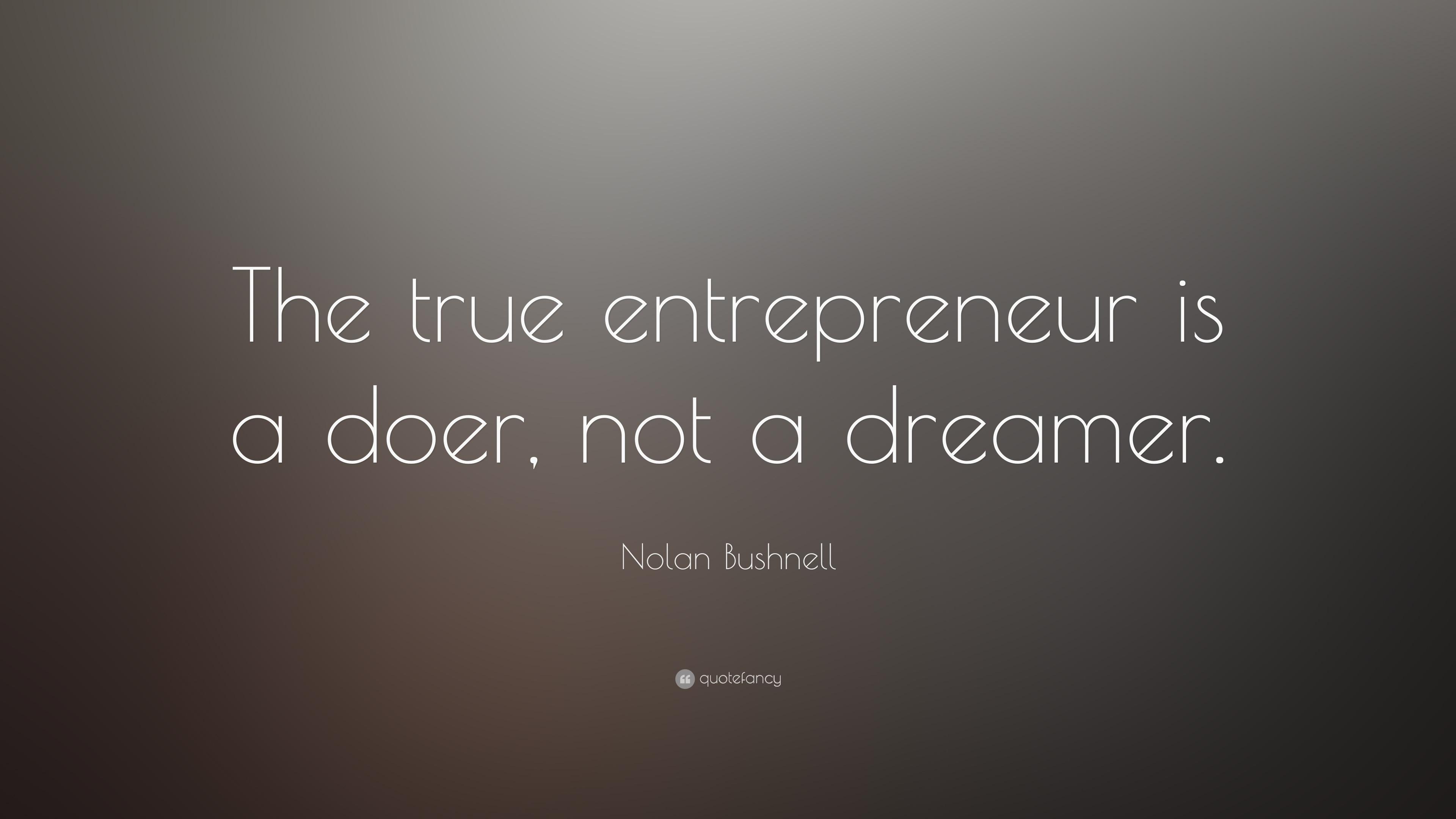 Nolan Bushnell The True Entrepreneur Is A Doer Not A Dreamer