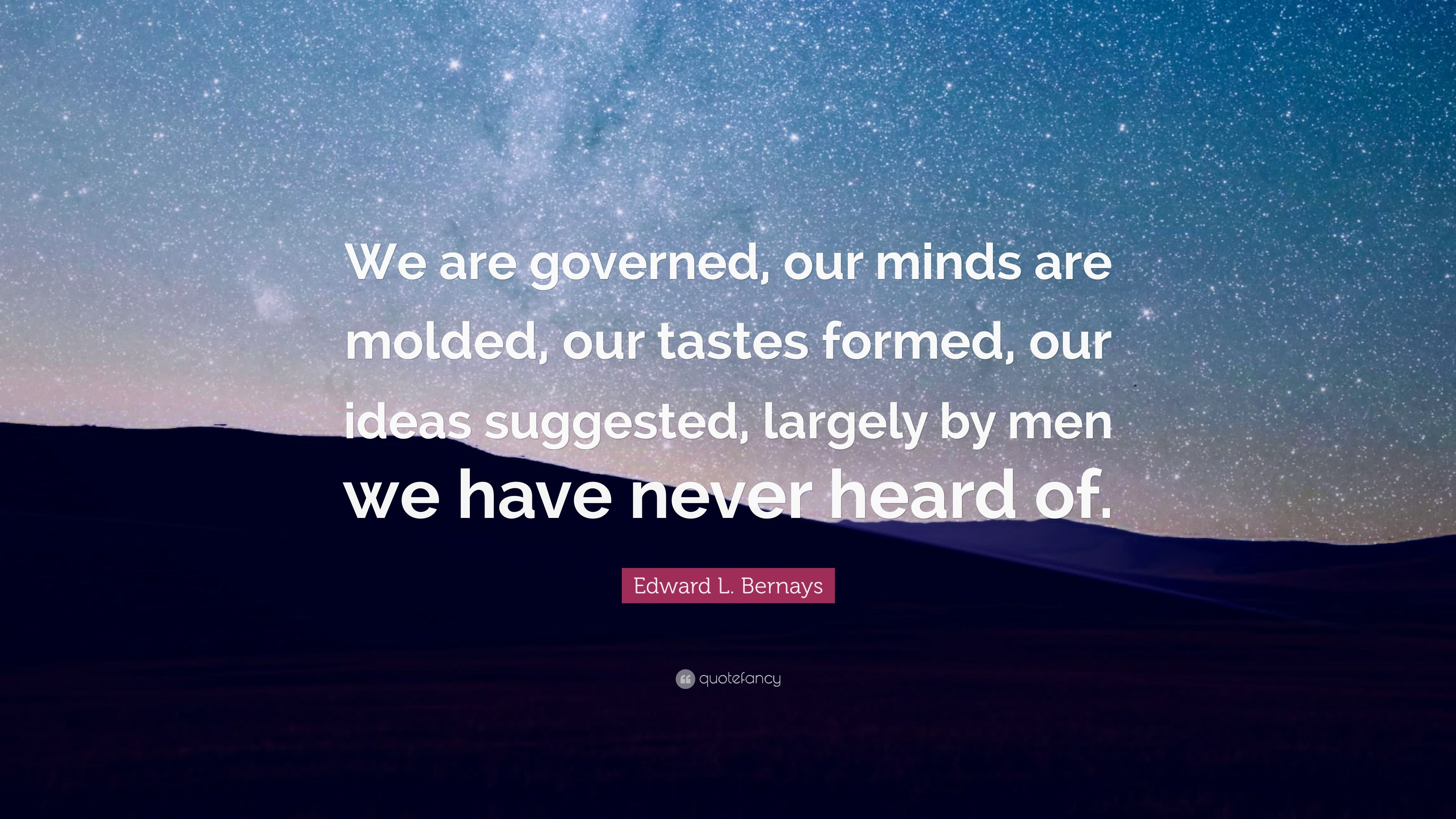 "edward l bernays ""the conscious and intelligent manipulation of the organized habits and opinions of the masses is an important element in democratic society those who manipulate this unseen mechanism of society constitute an invisible government which is the true ruling power of our country."