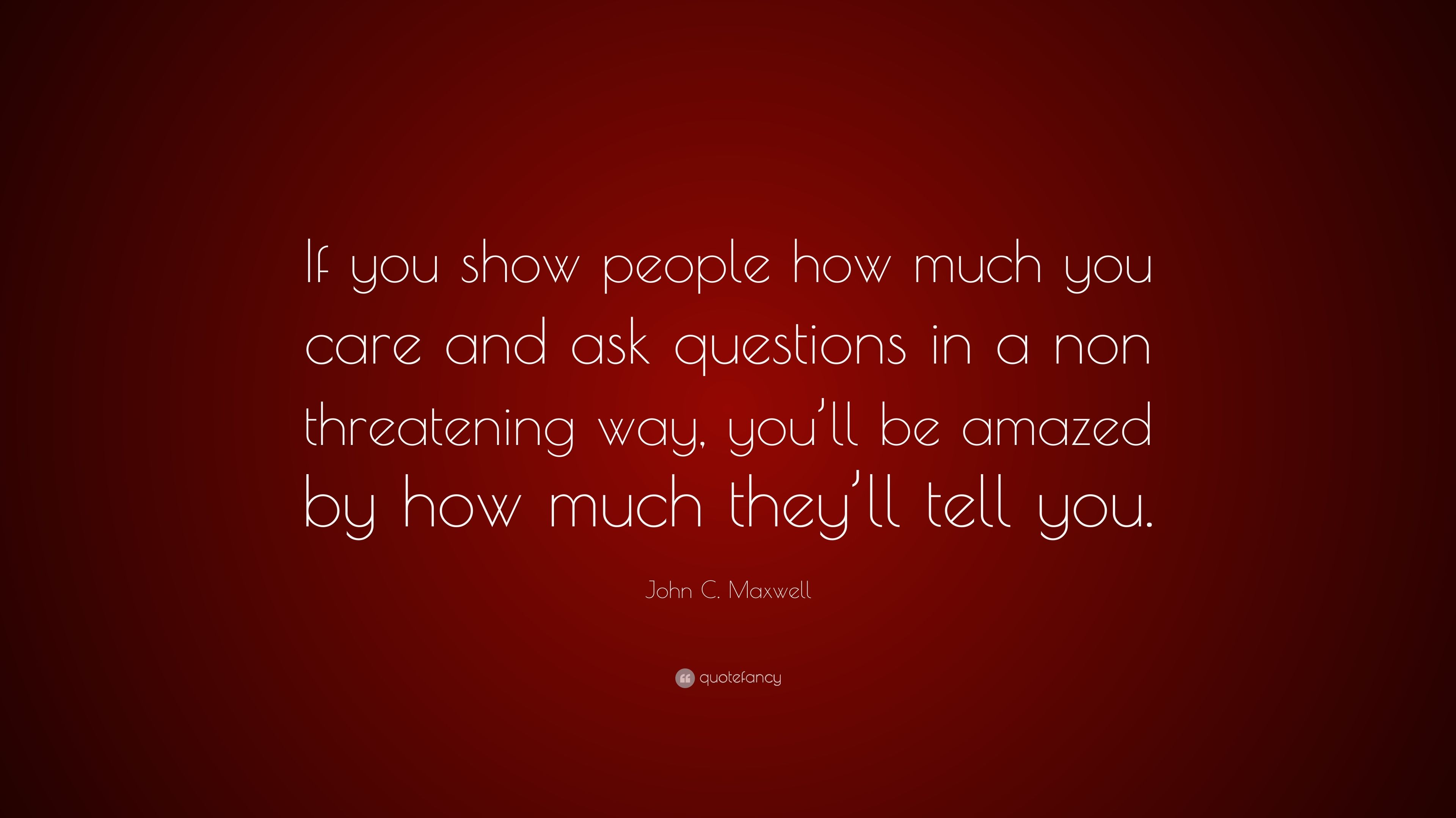 John C Maxwell Quote If You Show People How Much You Care And Ask