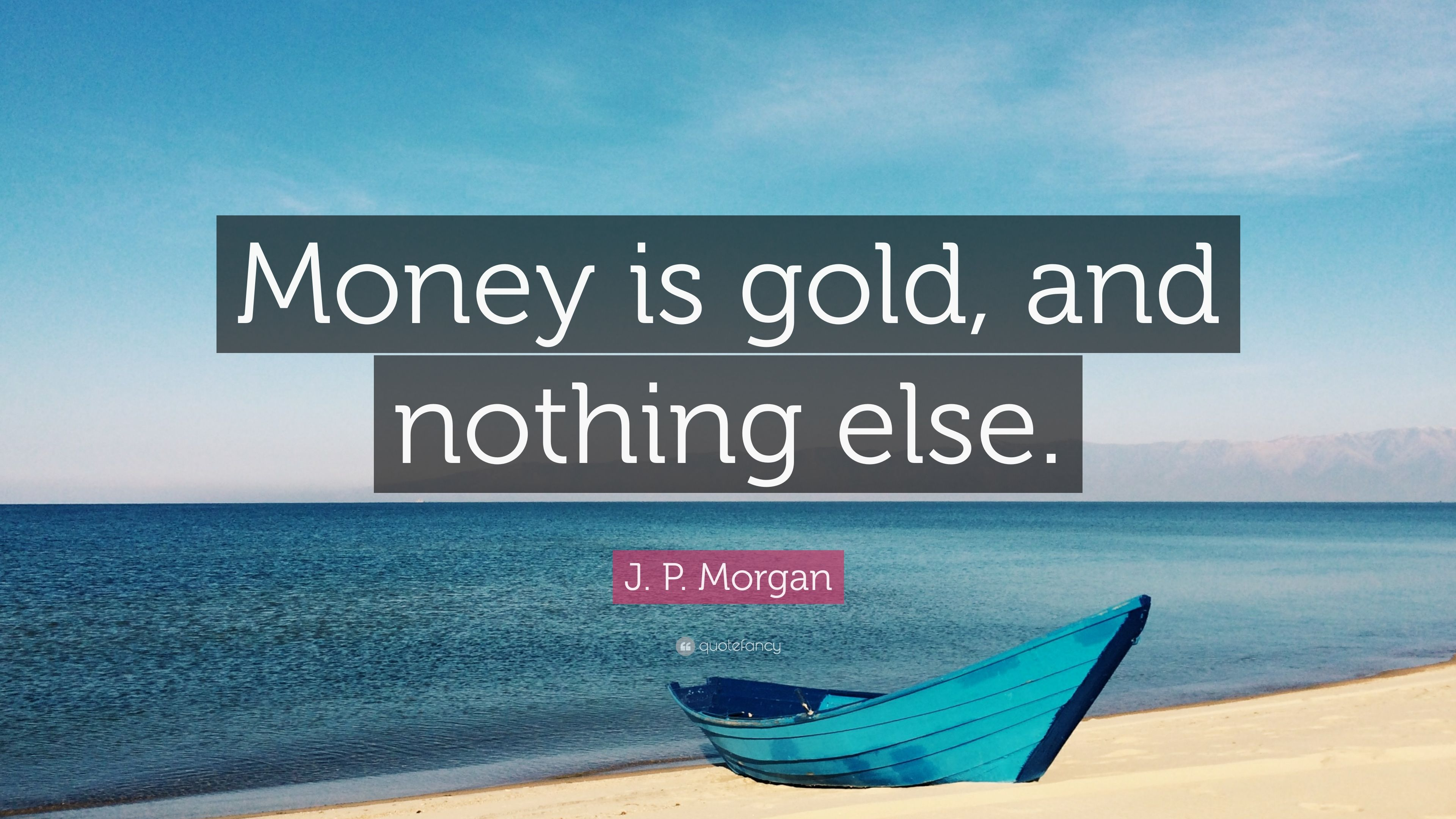 """money is gold - and nothing else"" ""Money Is Gold – and Nothing Else"" 4915360 J P Morgan Quote Money is gold and nothing else"