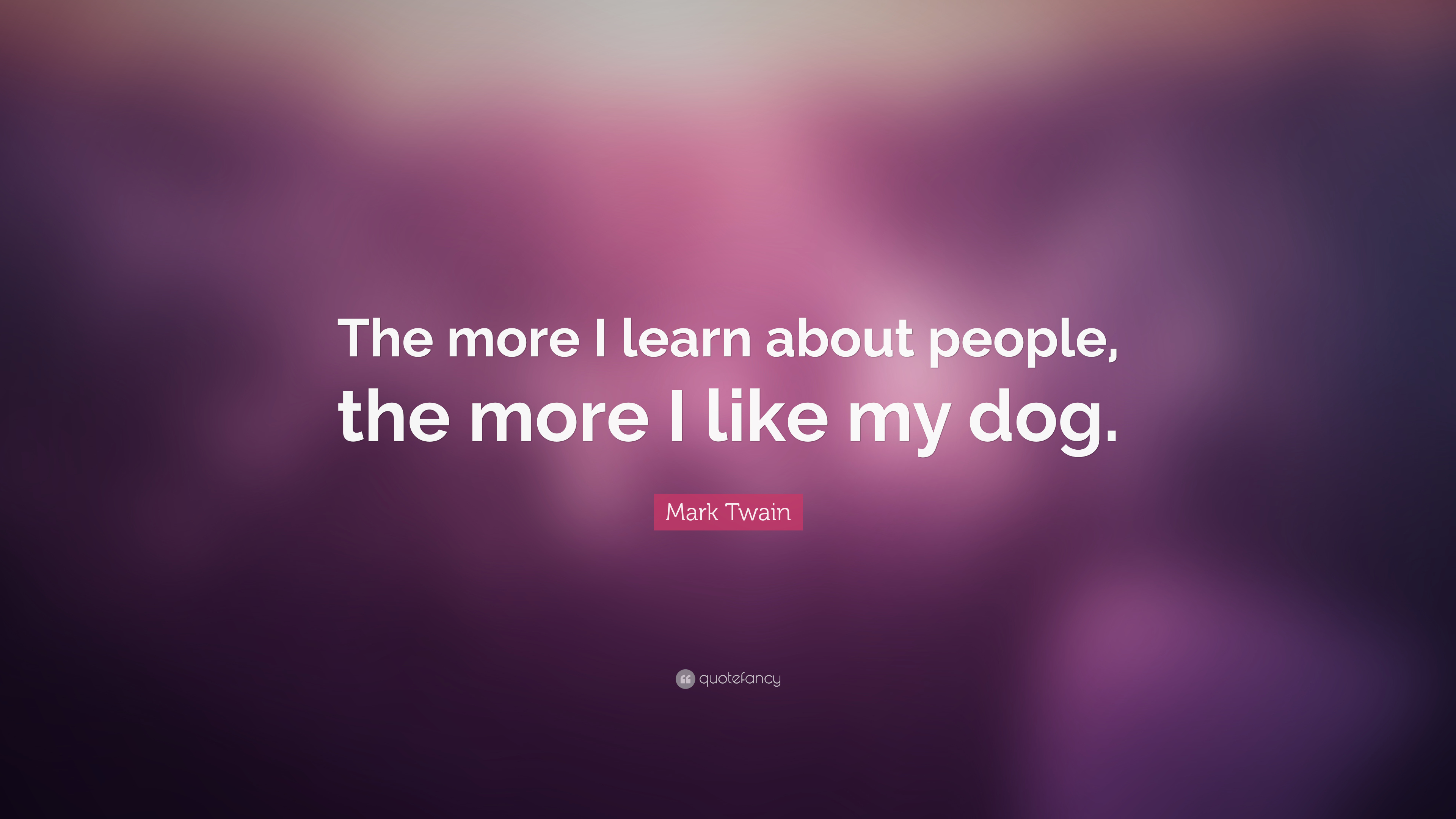 Mark Twain Quote The More I Learn About People The More I Like My