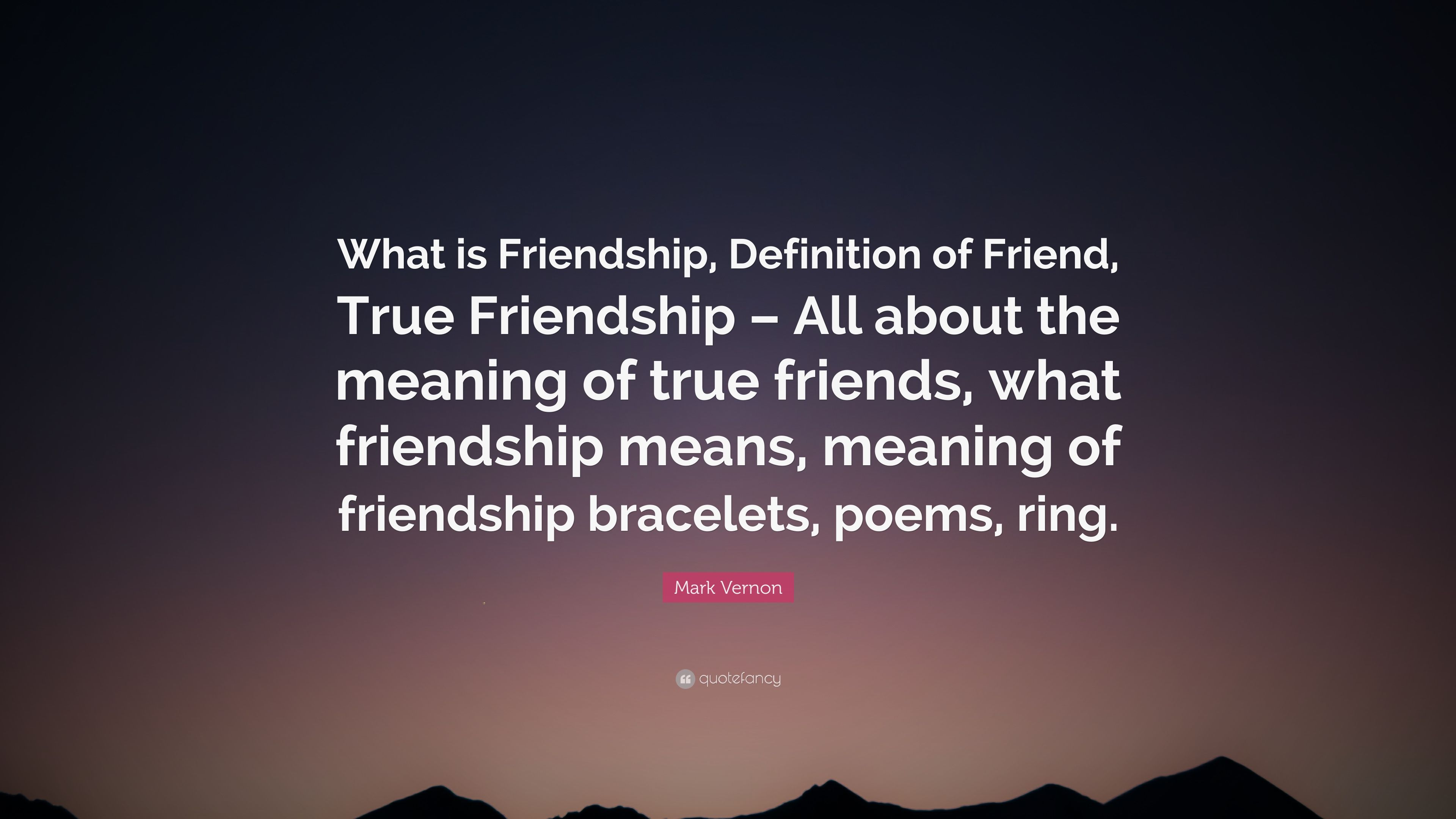 "mark vernon quote: ""what is friendship, definition of friend, true"