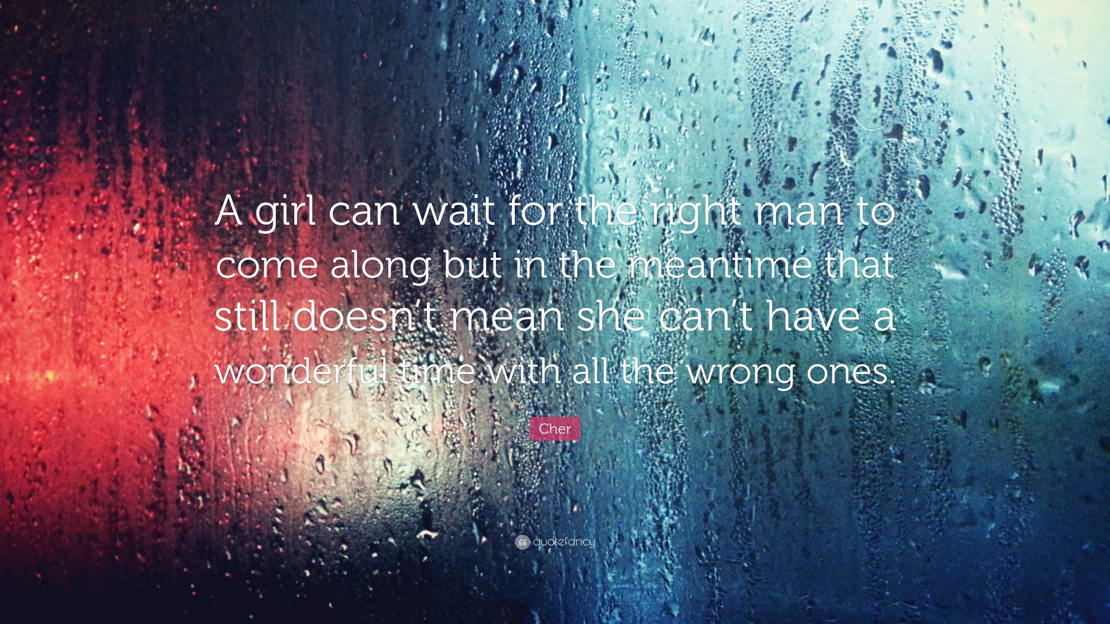 Cher Quote: U201cA Girl Can Wait For The Right Man To Come Along But