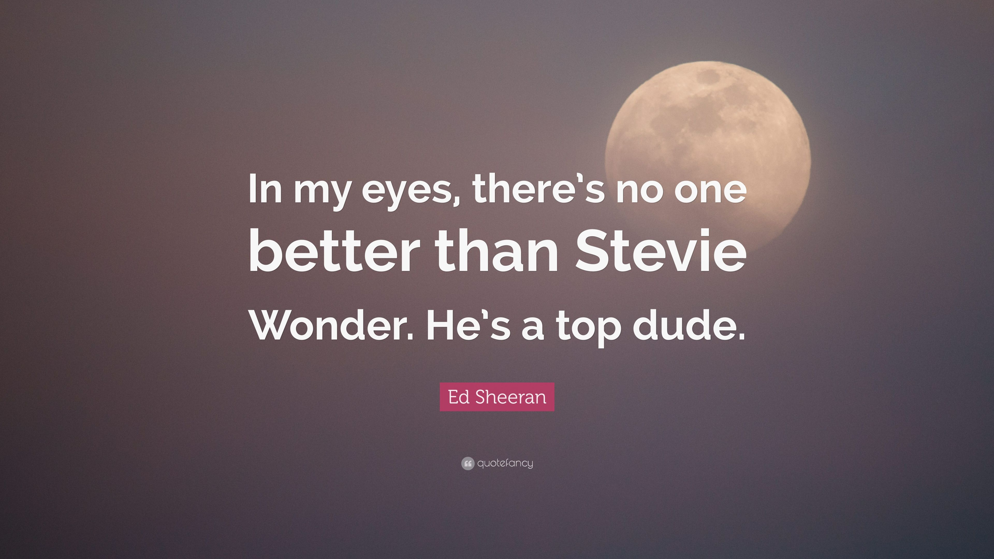 "Ed Sheeran Quote: ""In my eyes, there's no one better than"