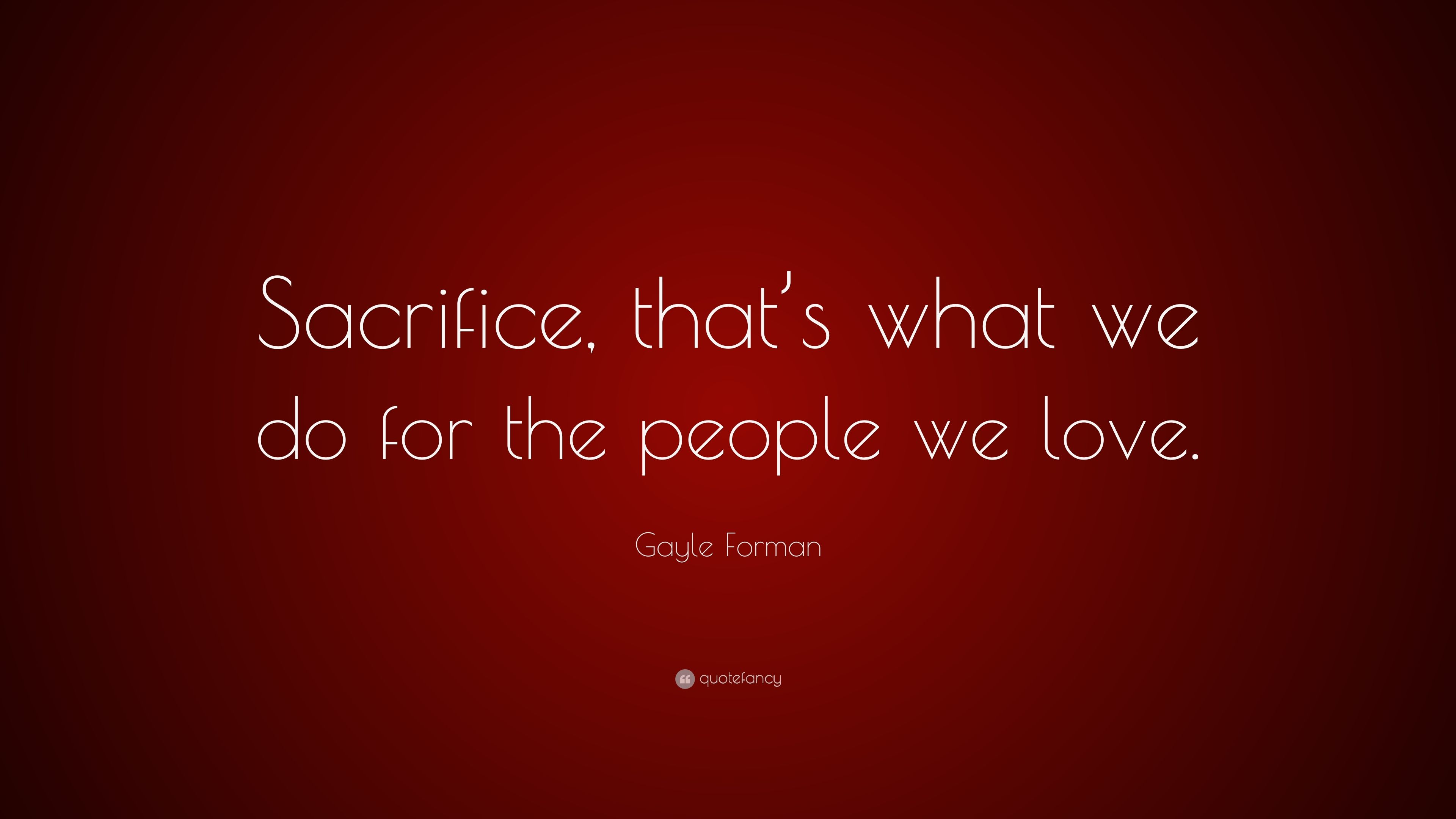 "Gayle Forman Quote: ""Sacrifice, that's what we do for the people ..."