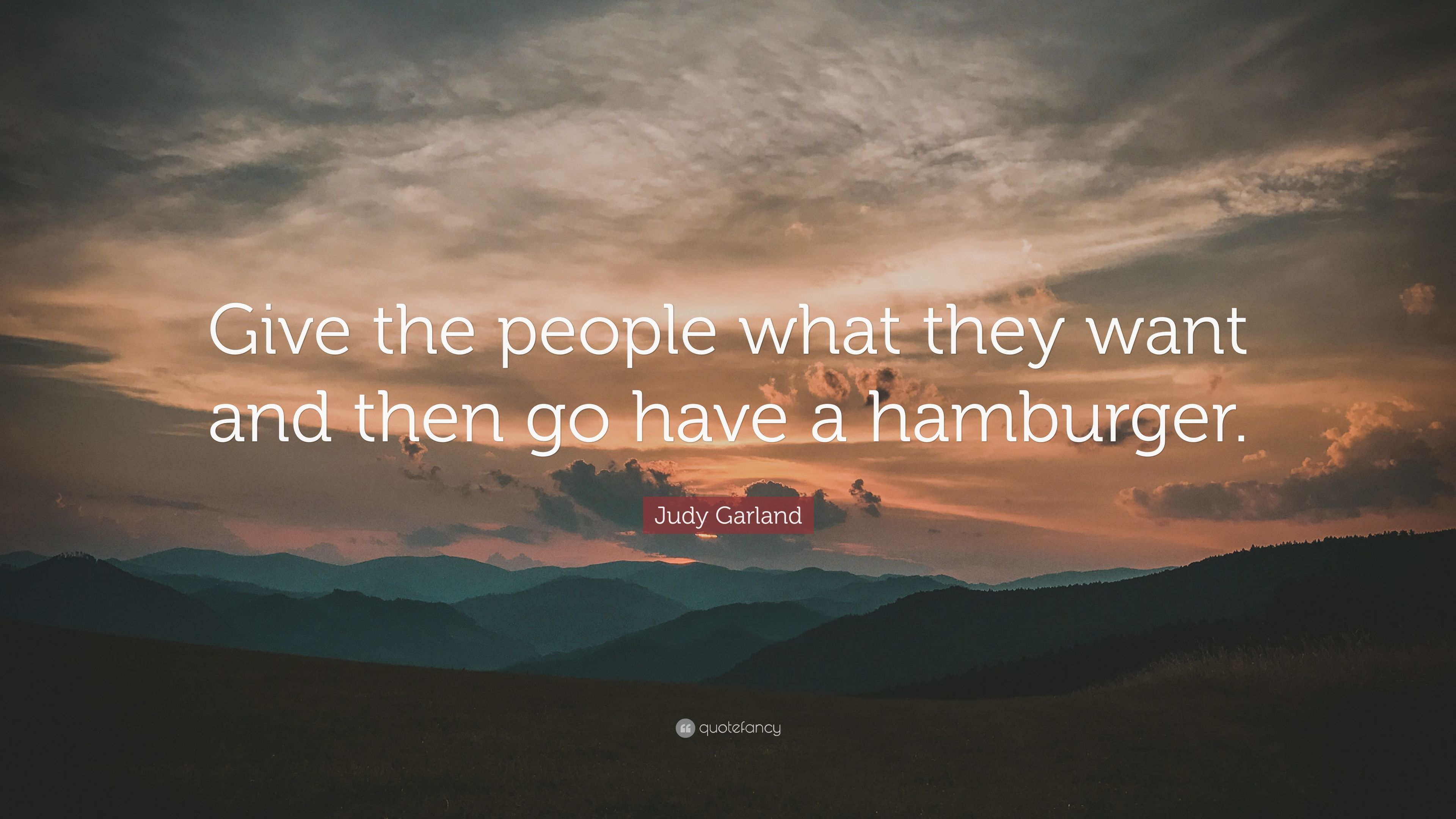 Judy Garland Quote Give The People What They Want And Then Go Have