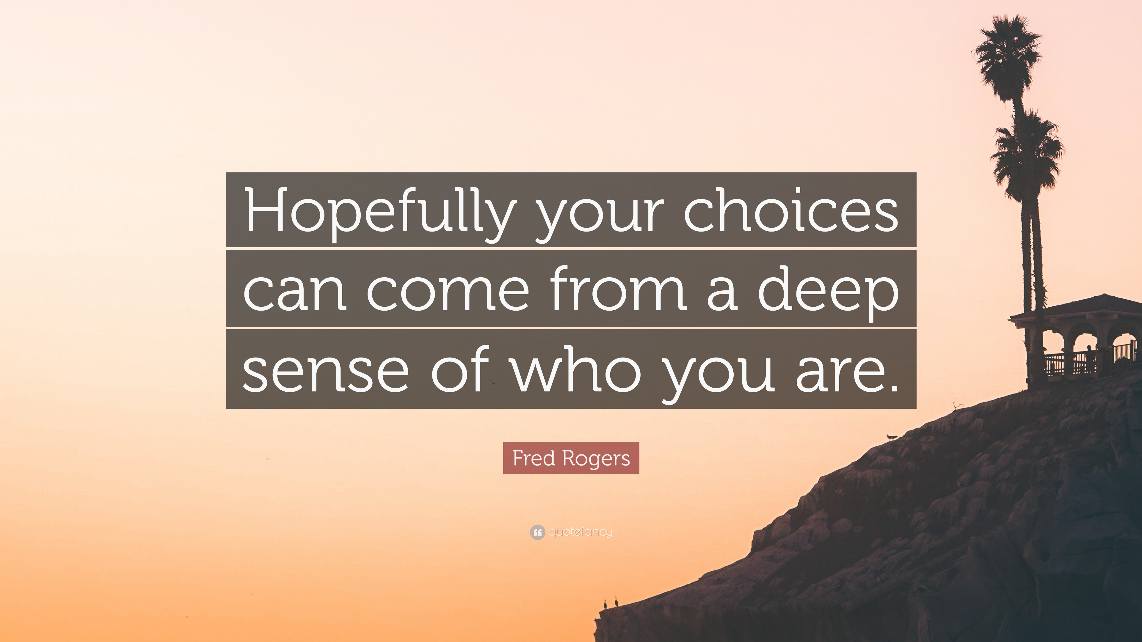Fred Rogers Quote Hopefully Your Choices Can Come From A Deep Sense Of Who You Are 7 Wallpapers Quotefancy