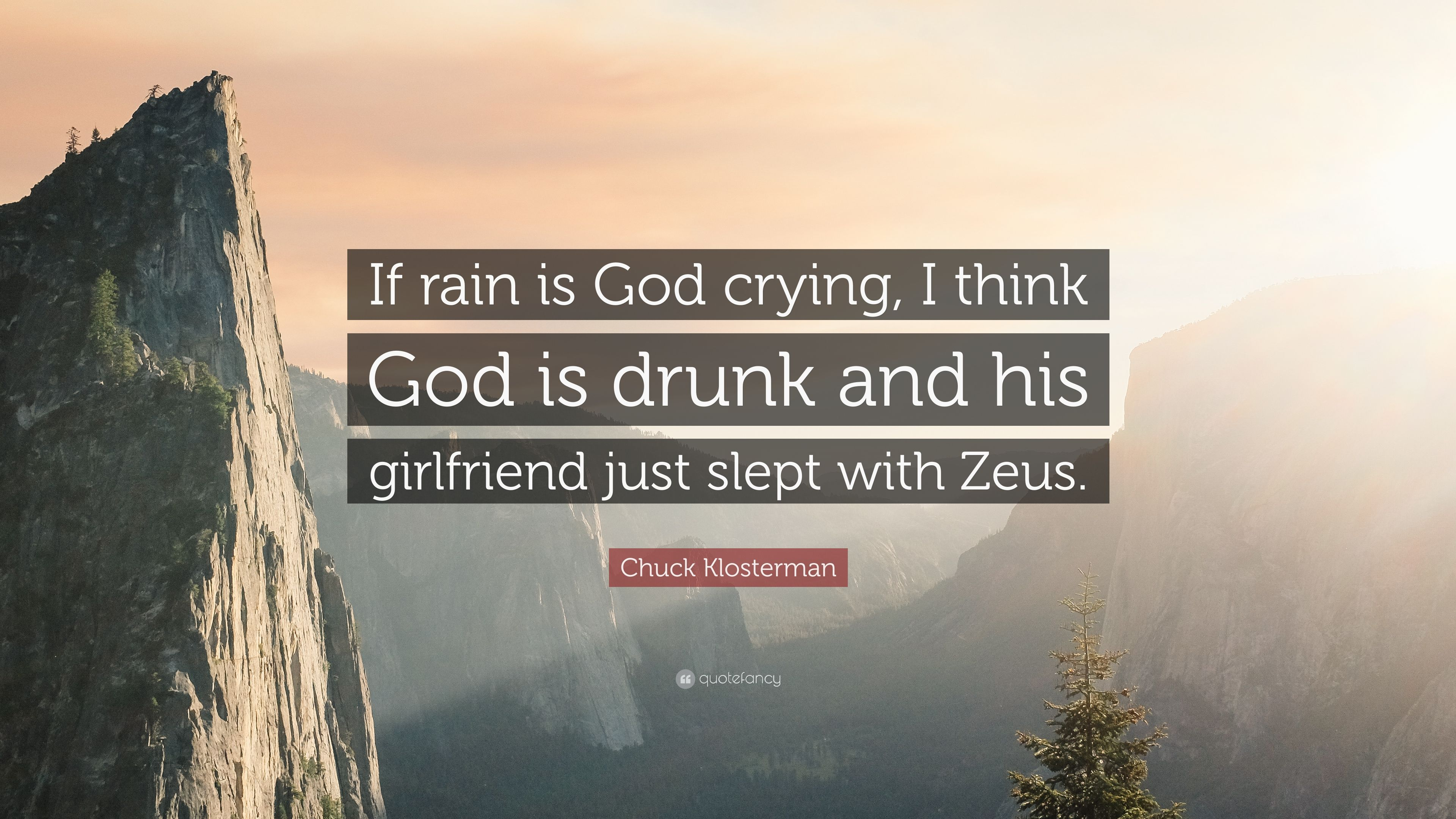 """chuck klosterman quote """"if rain is god crying i think god is"""