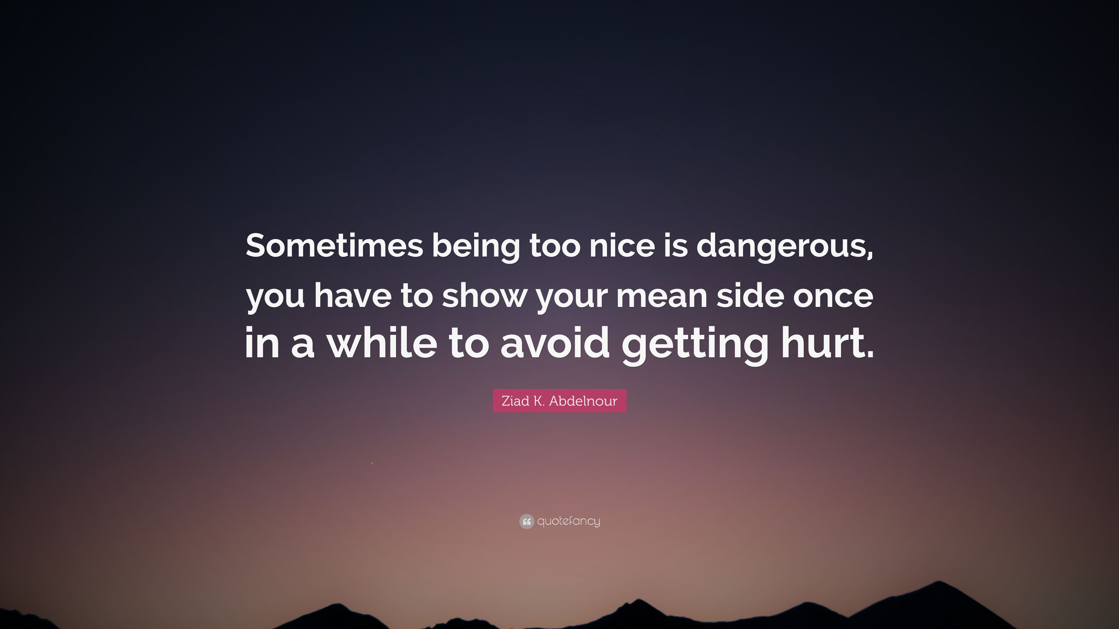 "Ziad K. Abdelnour Quote: ""Sometimes being too nice is ..."