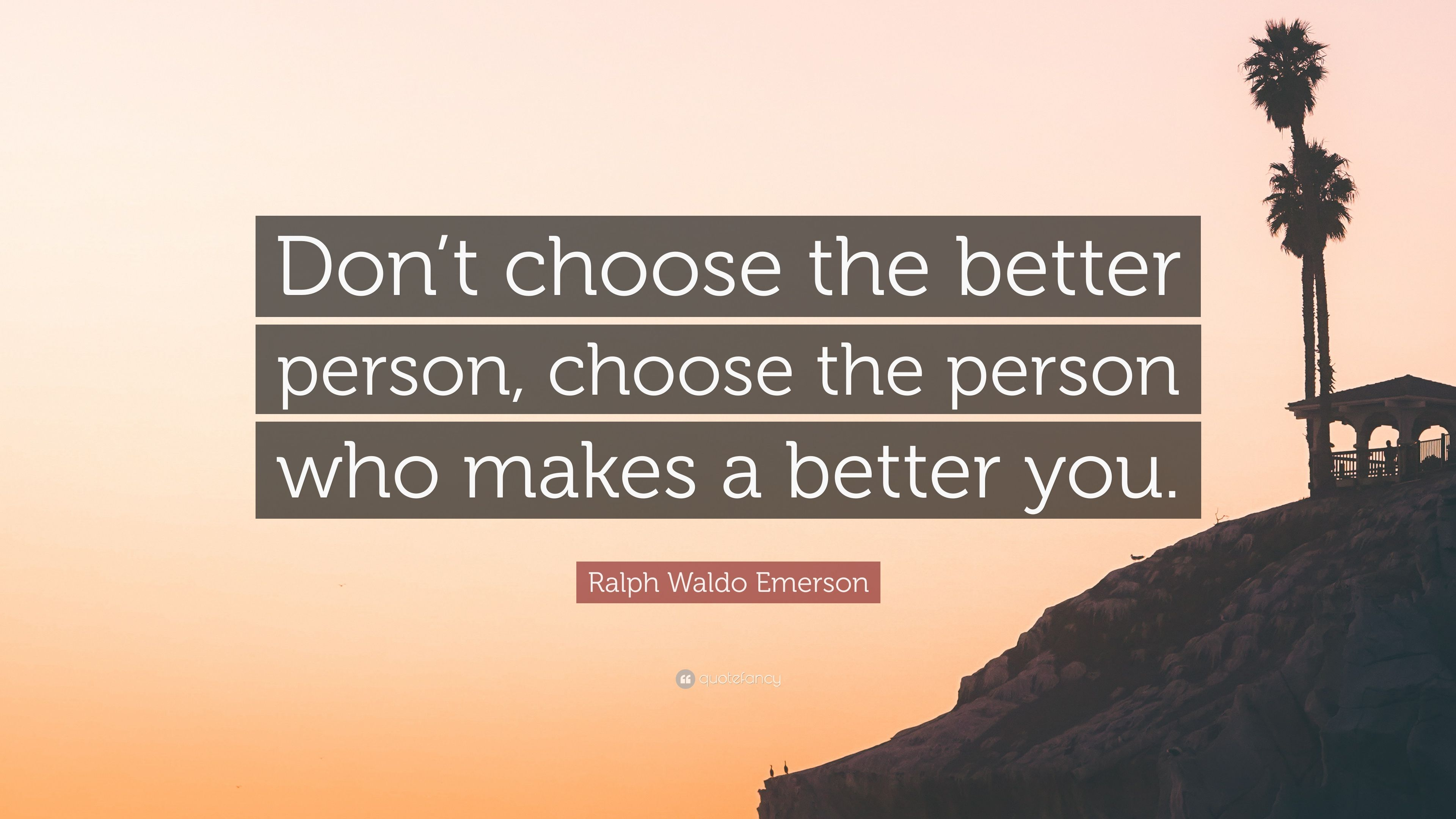 Ralph Waldo Emerson Quote Dont Choose The Better Person Choose