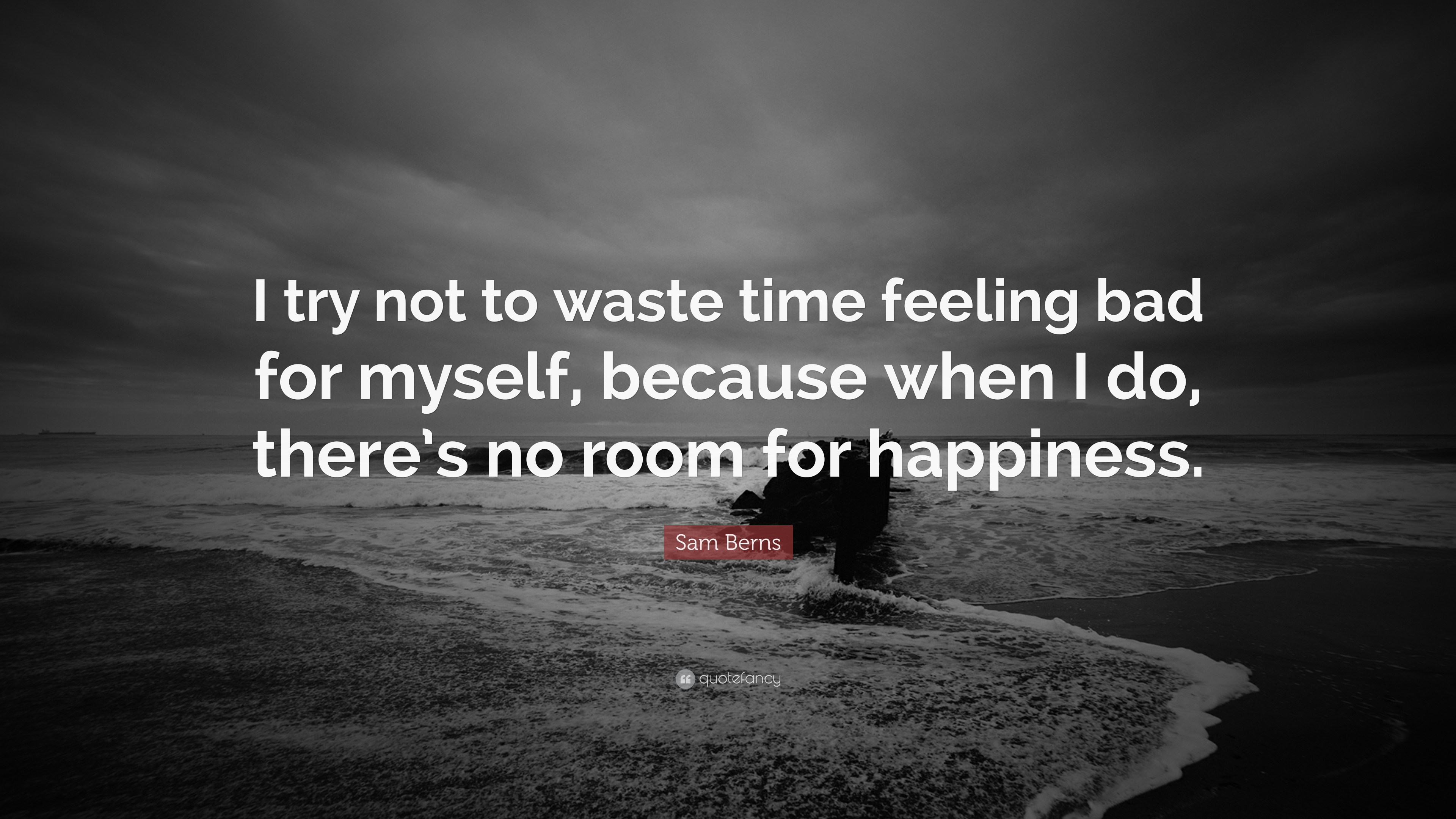 Sam Berns Quote I Try Not To Waste Time Feeling Bad For Myself Because When I Do There S No Room For Happiness 7 Wallpapers Quotefancy
