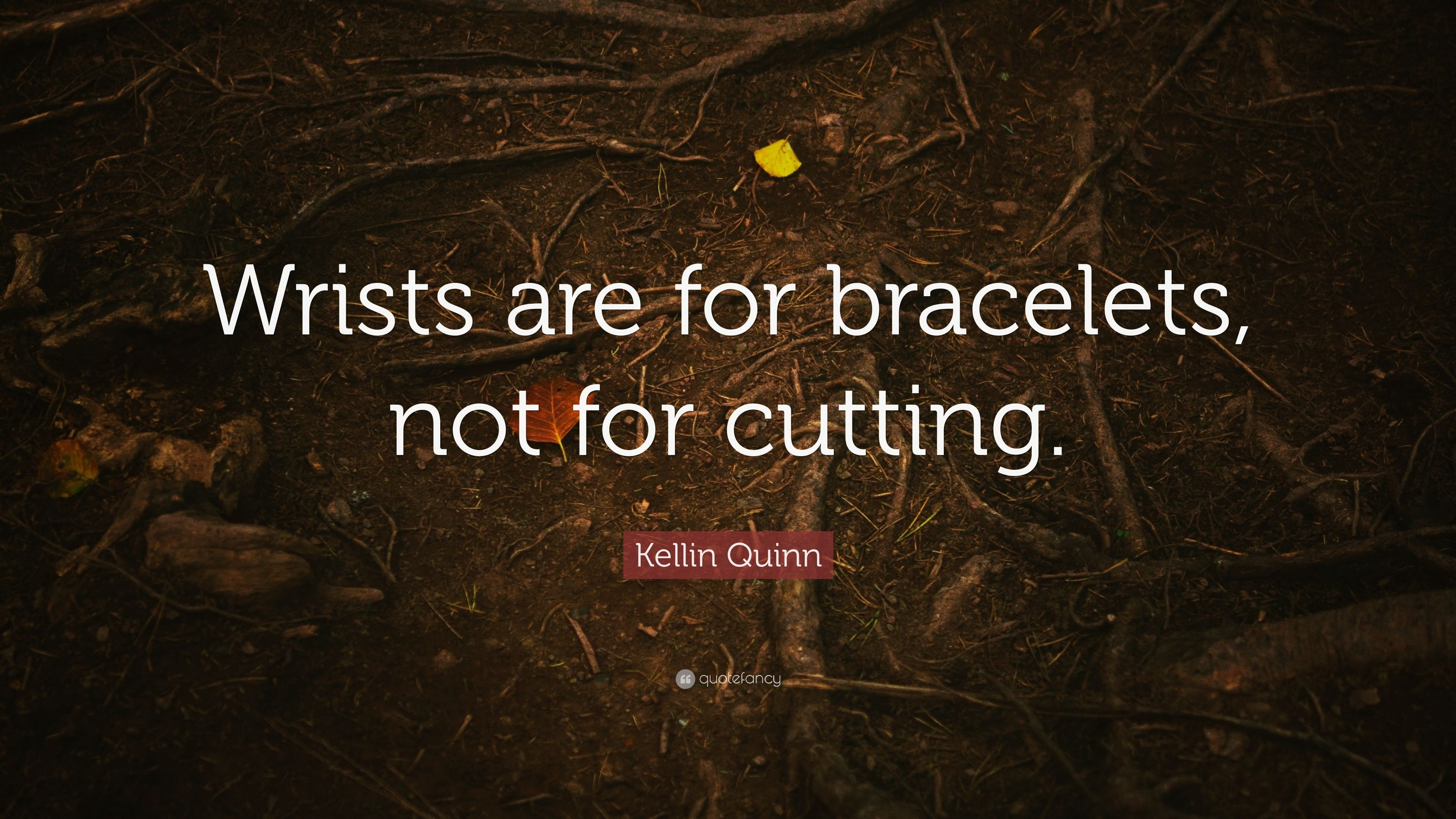 """Kellin Quinn Quote: """"Wrists are for bracelets, not for ..."""