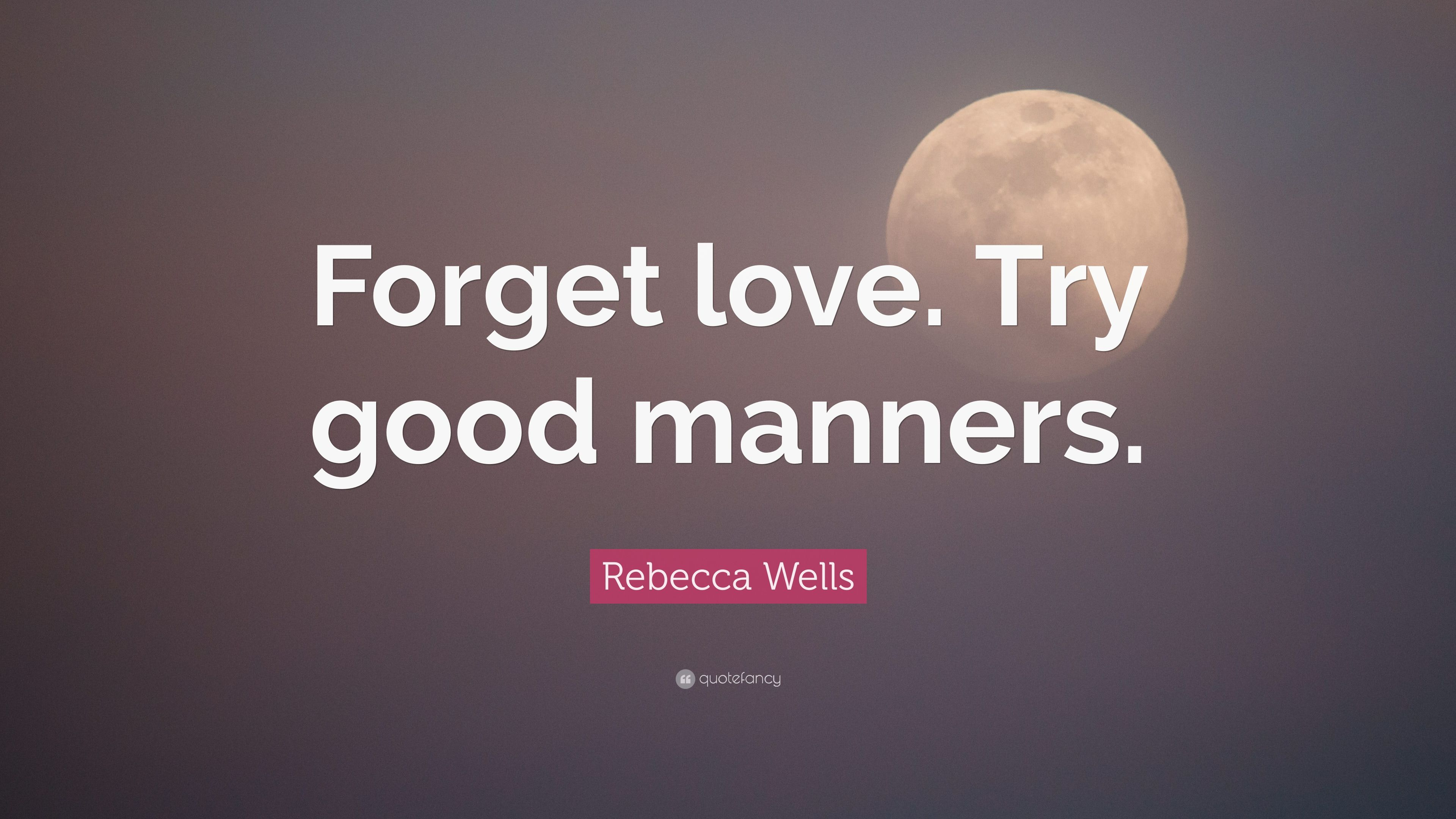 Rebecca Wells Quote: U201cForget Love. Try Good Manners.u201d