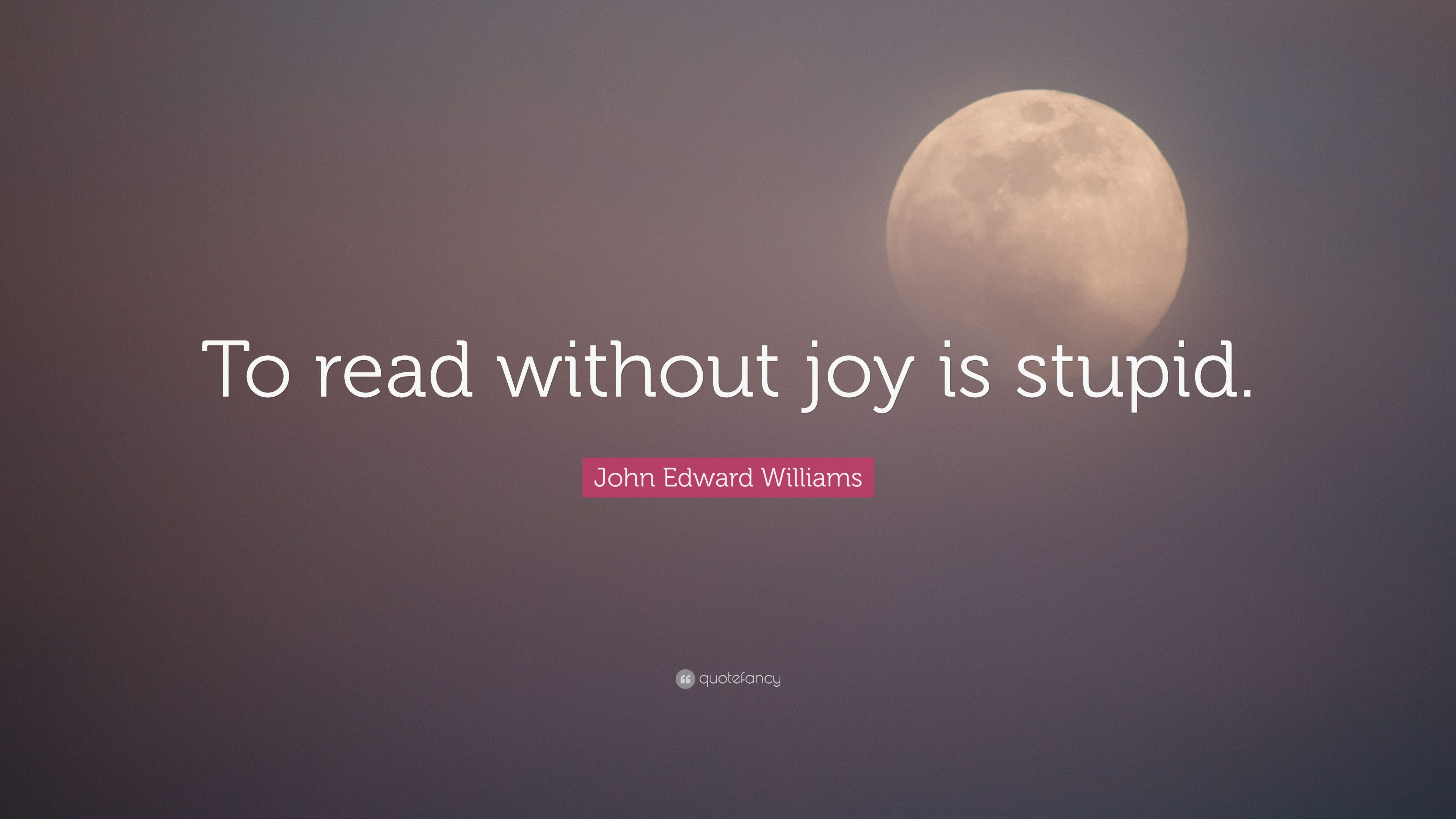 John Edward Williams Quote To Read Without Joy Is Stupid