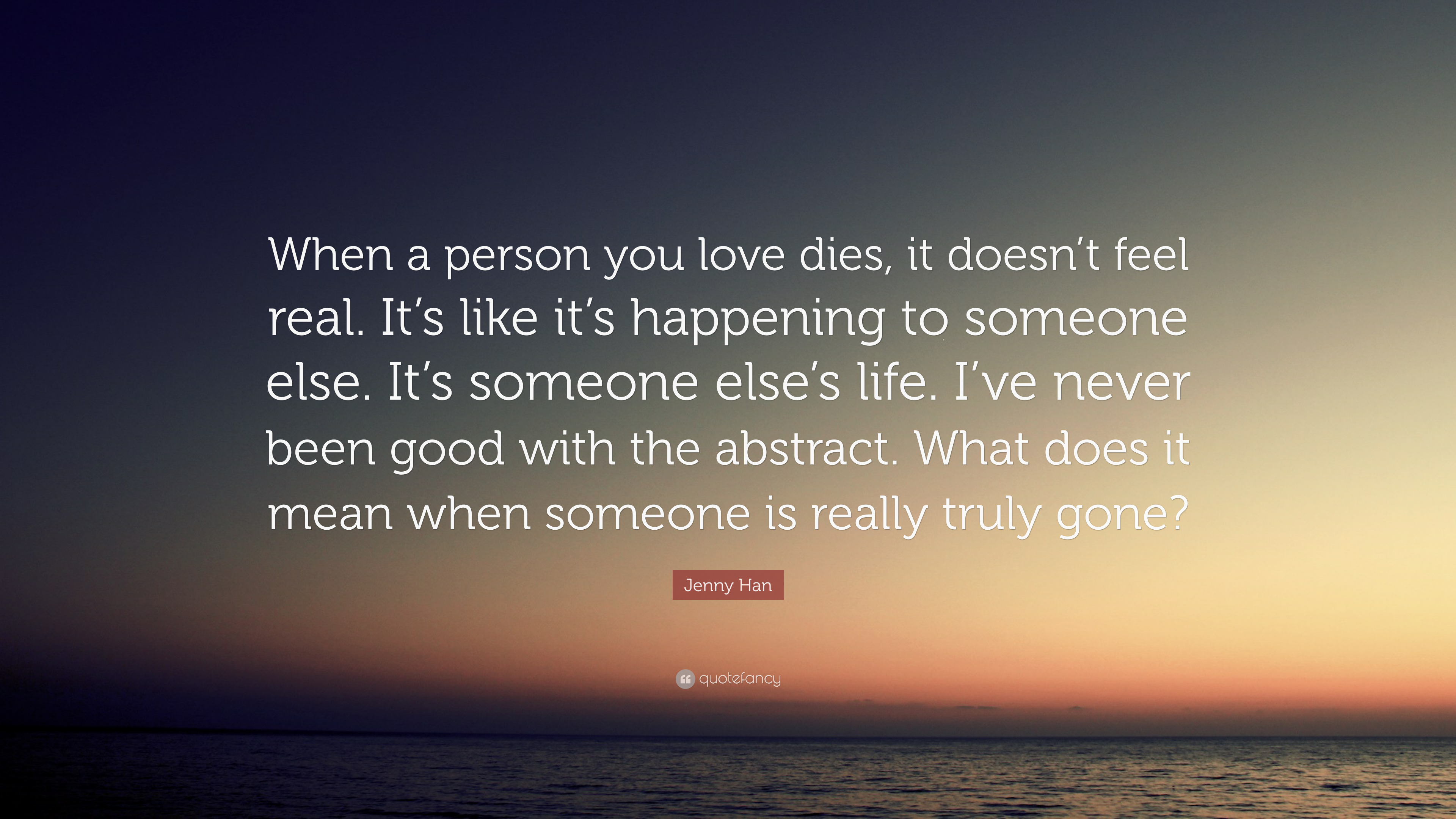 Jenny Han Quote When A Person You Love Dies It Doesnt Feel Real