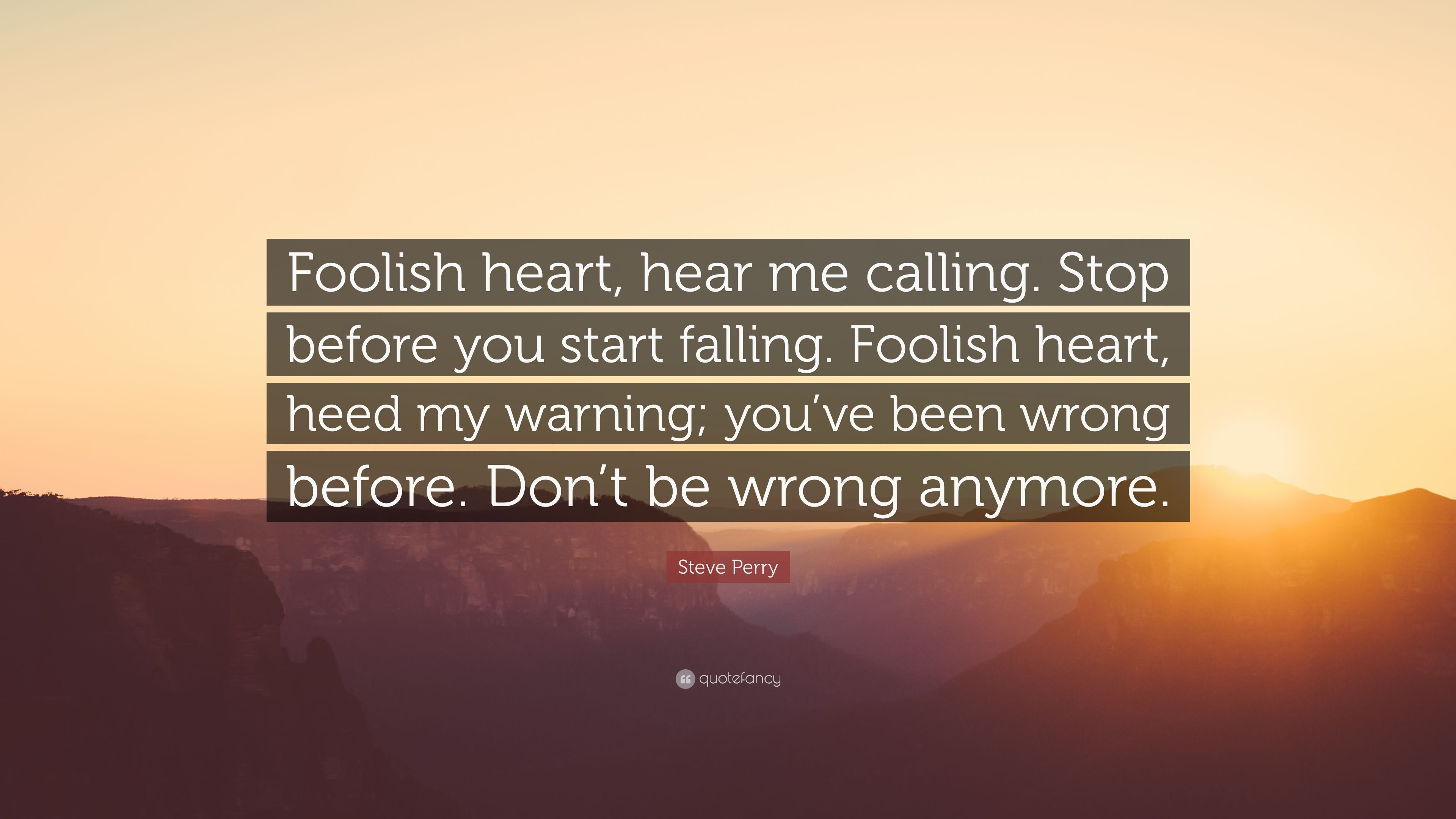"""Steve Perry Quote: """"Foolish Heart, Hear Me Calling. Stop"""