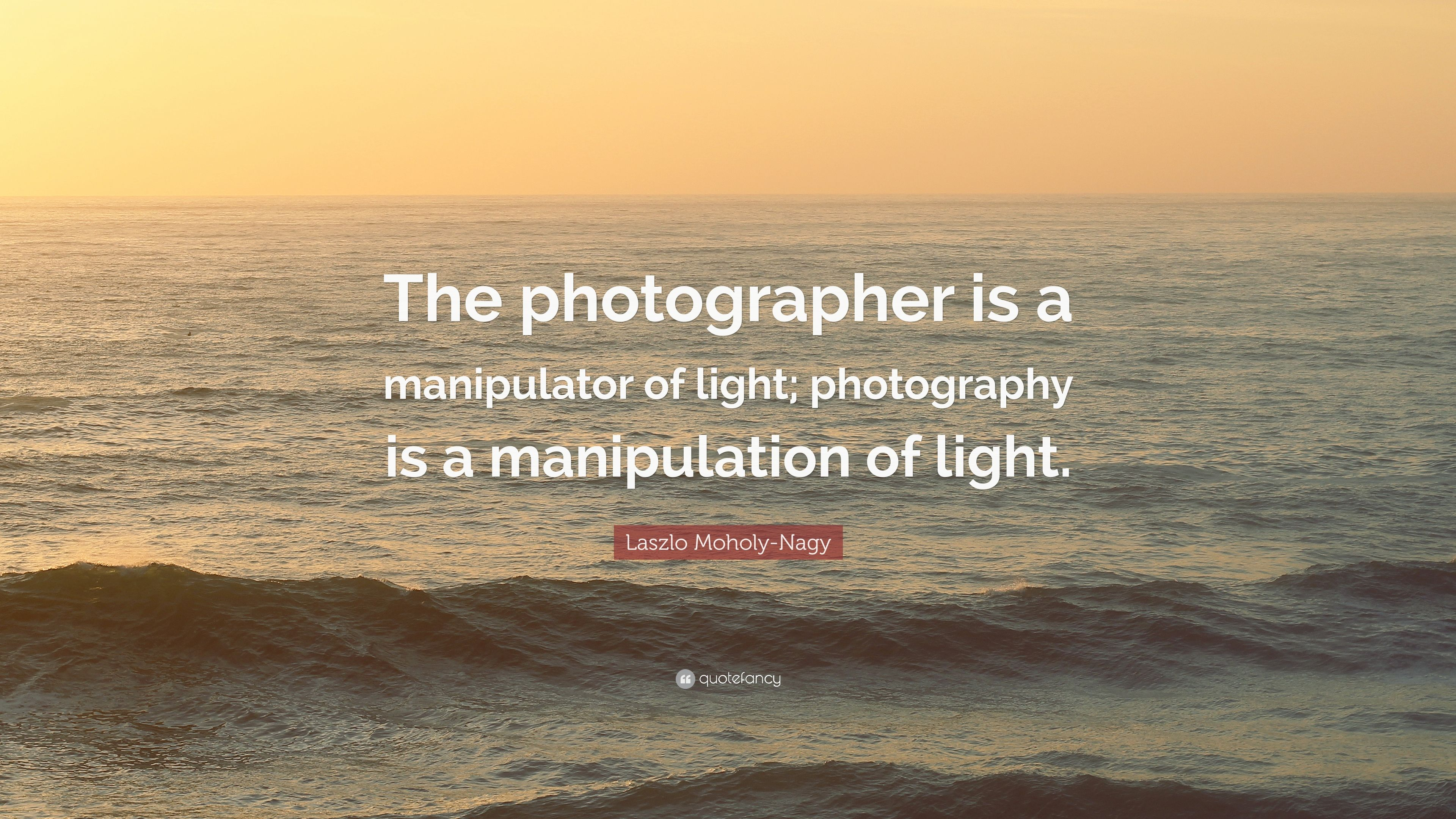 """Laszlo Moholy-Nagy Quote: """"The photographer is a manipulator"""