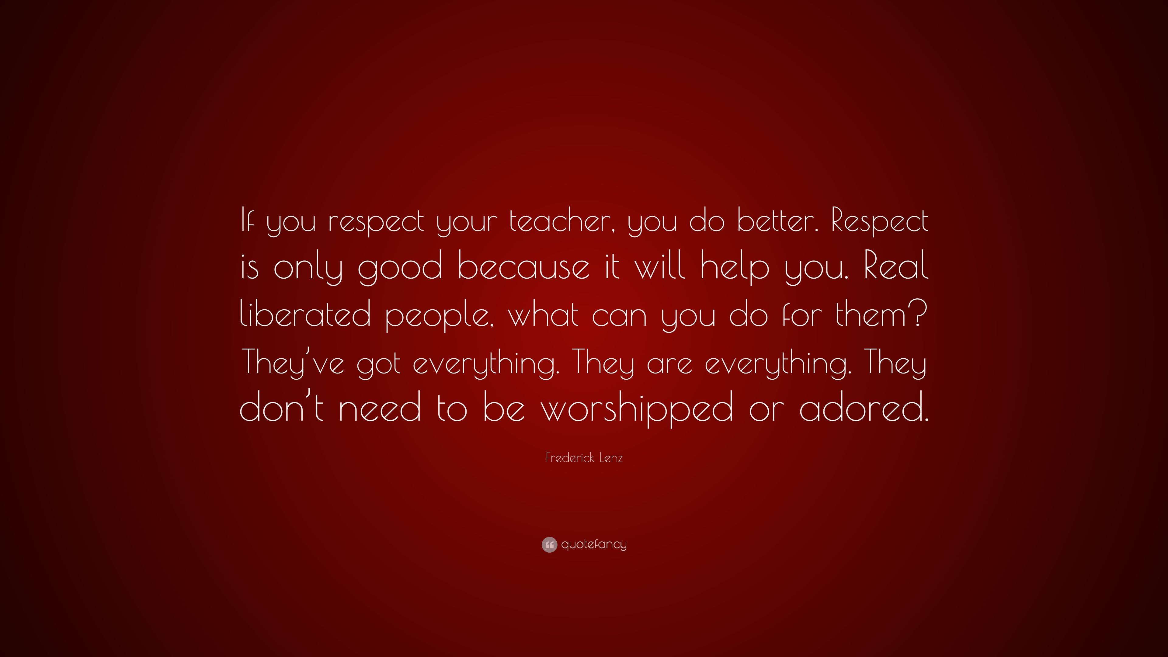 Frederick Lenz Quote If You Respect Your Teacher You Do Better