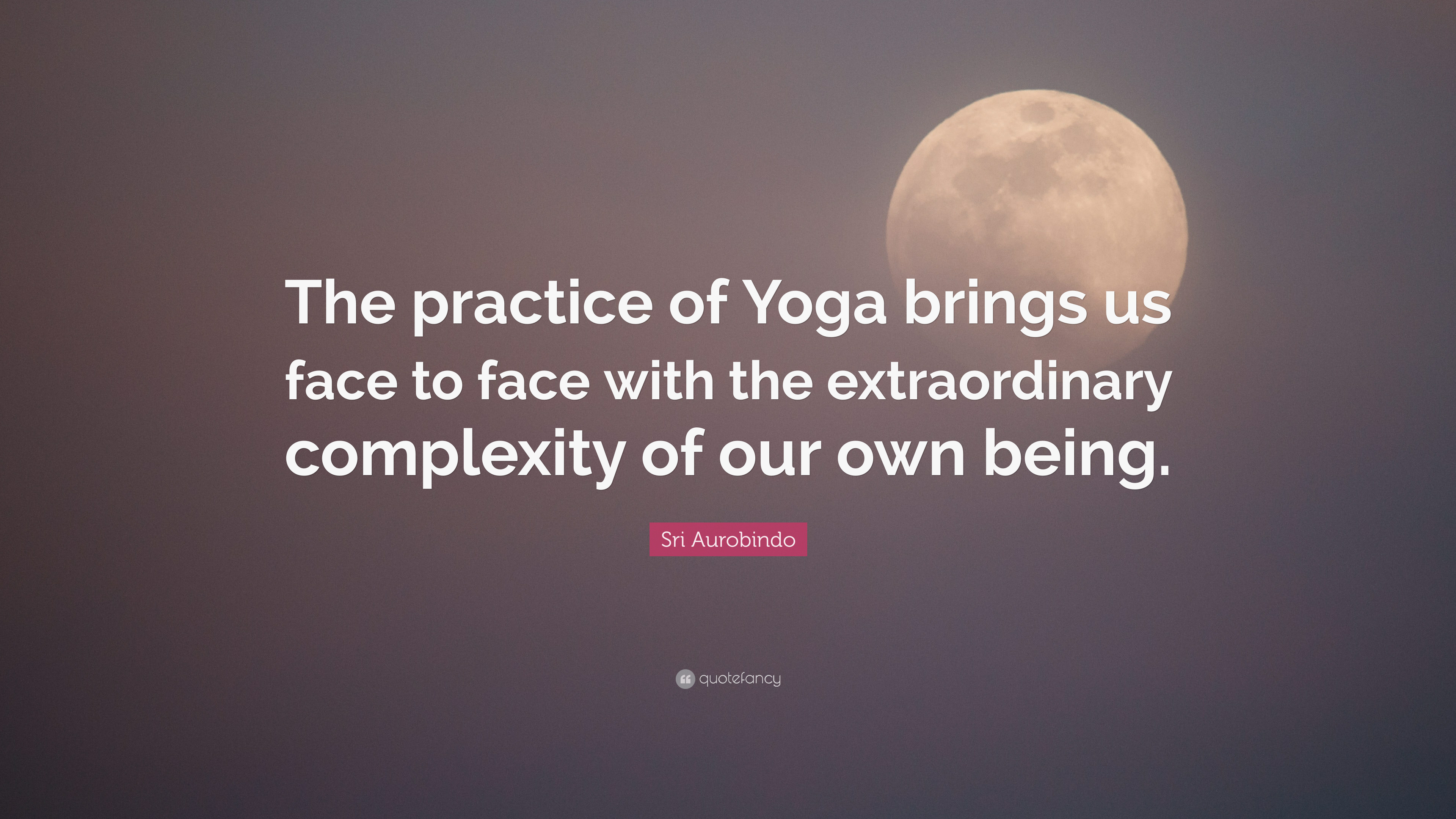 Sri Aurobindo Quote The Practice Of Yoga Brings Us Face To With