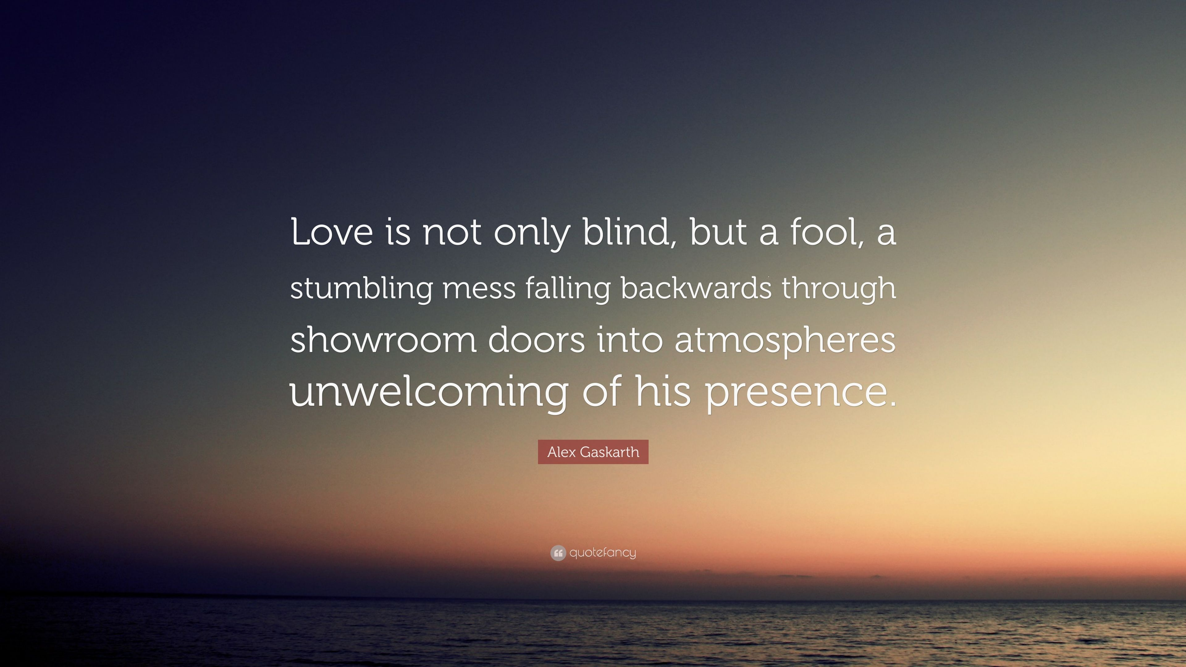 Alex Gaskarth Quote Love Is Not Only Blind But A Fool A