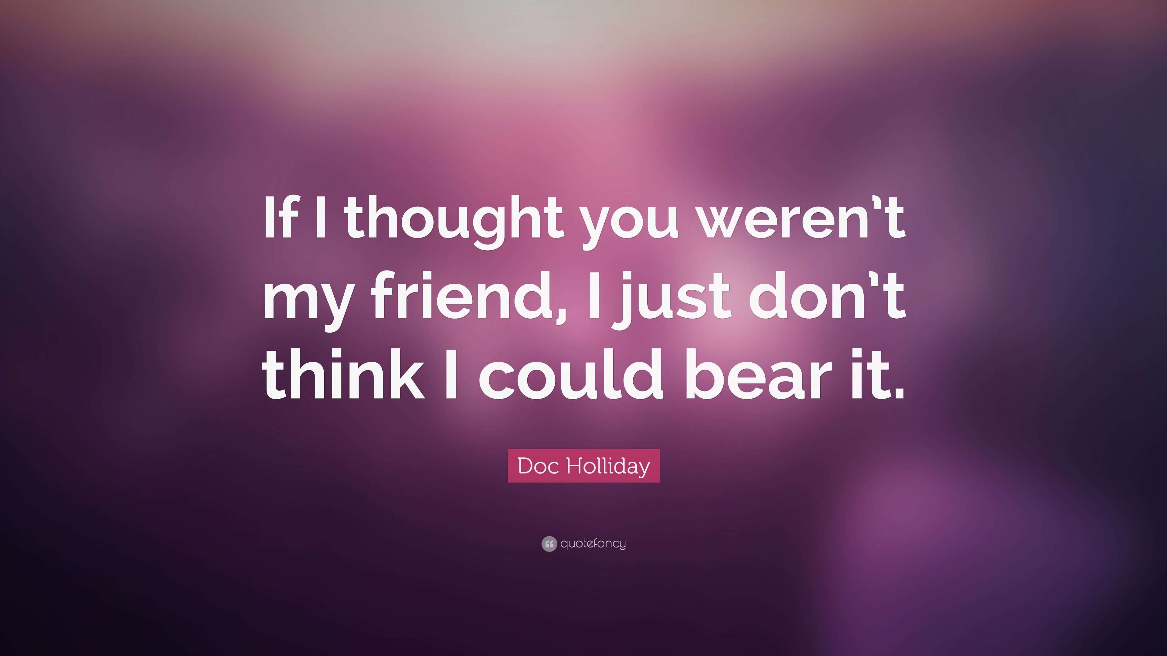 """Doc Holliday Quote: """"If I thought you weren\'t my friend, I ..."""