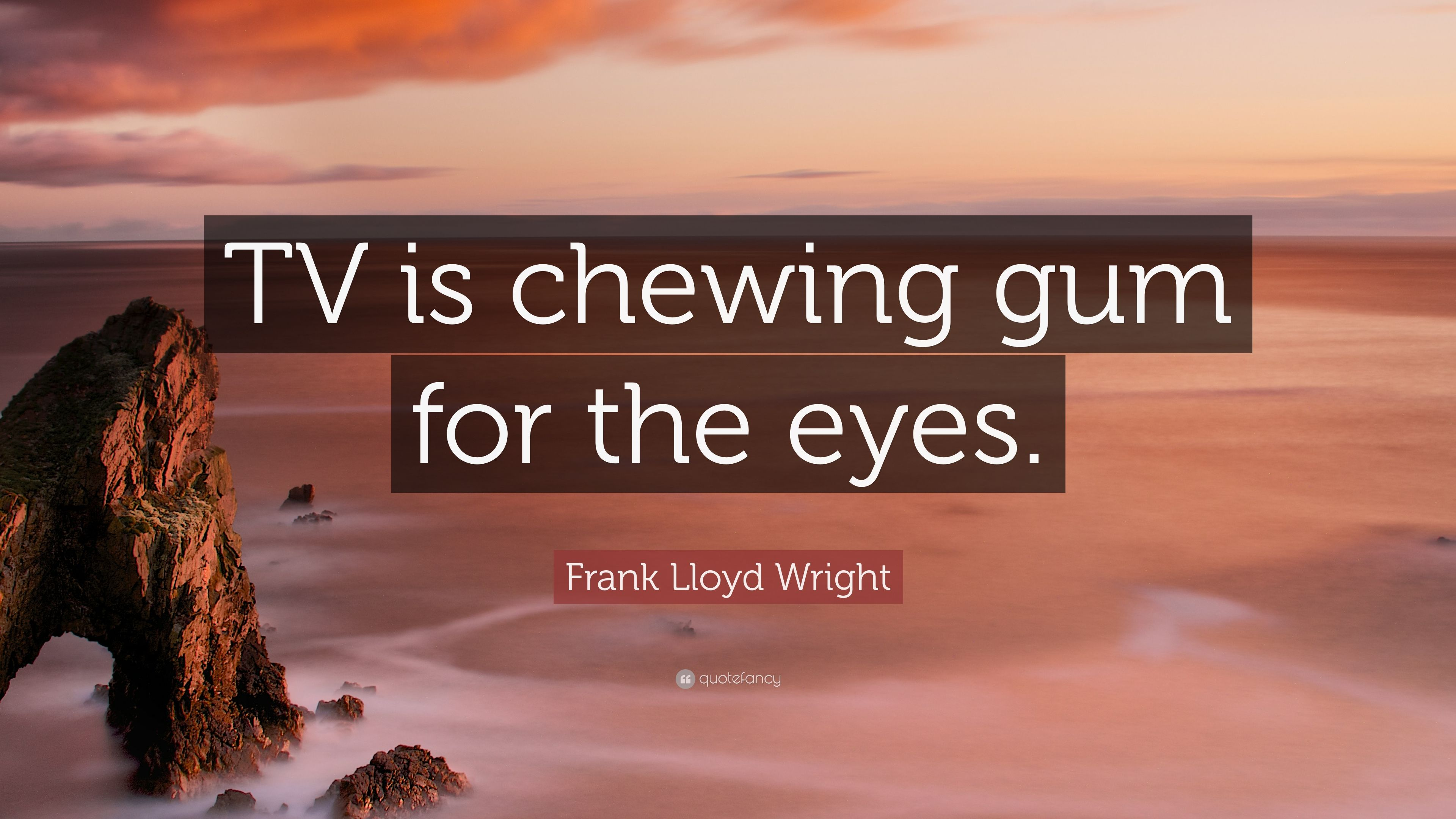"""watching tv is chewing gum for the eyes """"so much of tv seems to be chewing gum for the eyes tv desperately needs more self-reliance and pride in the medium"""" tv desperately needs more self-reliance and pride in the medium"""" by 1958 the remark was being credited to the architect frank lloyd wright."""
