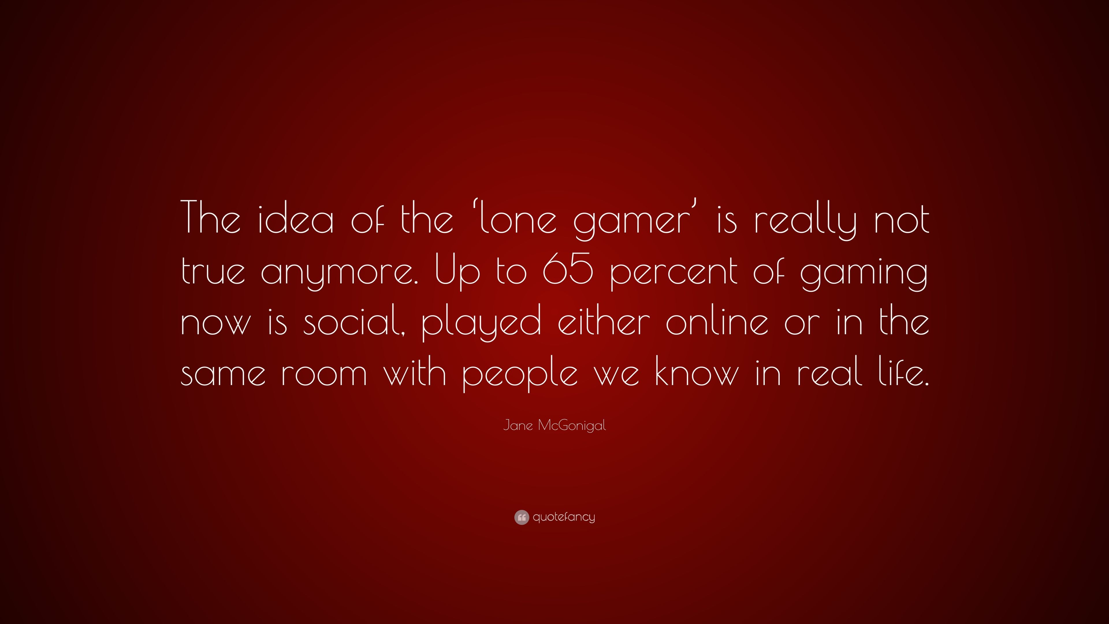 """jane mcgonigal quote """"the idea of the lone gamer is really not"""