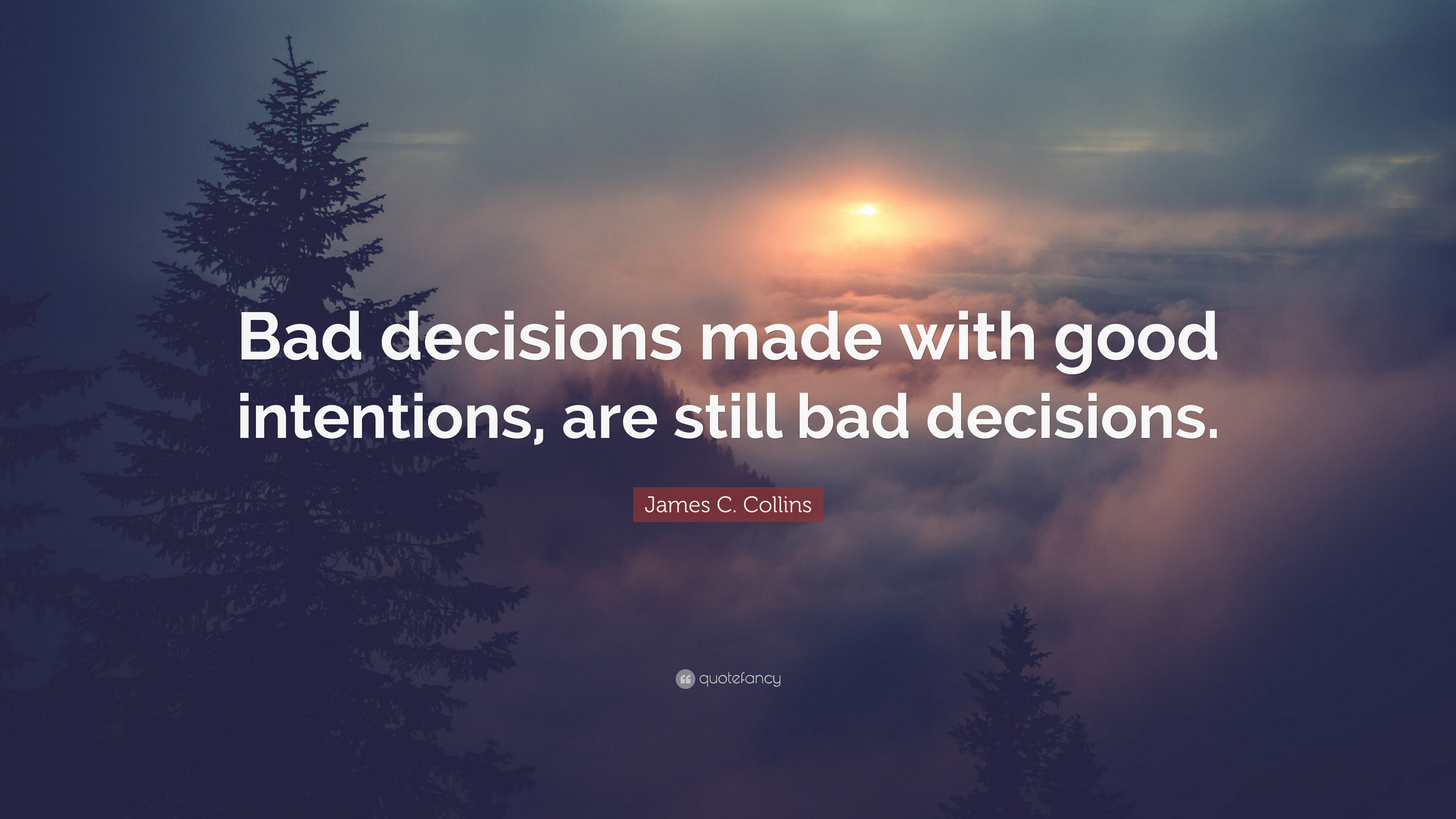 James C Collins Quote Bad Decisions Made With Good Intentions