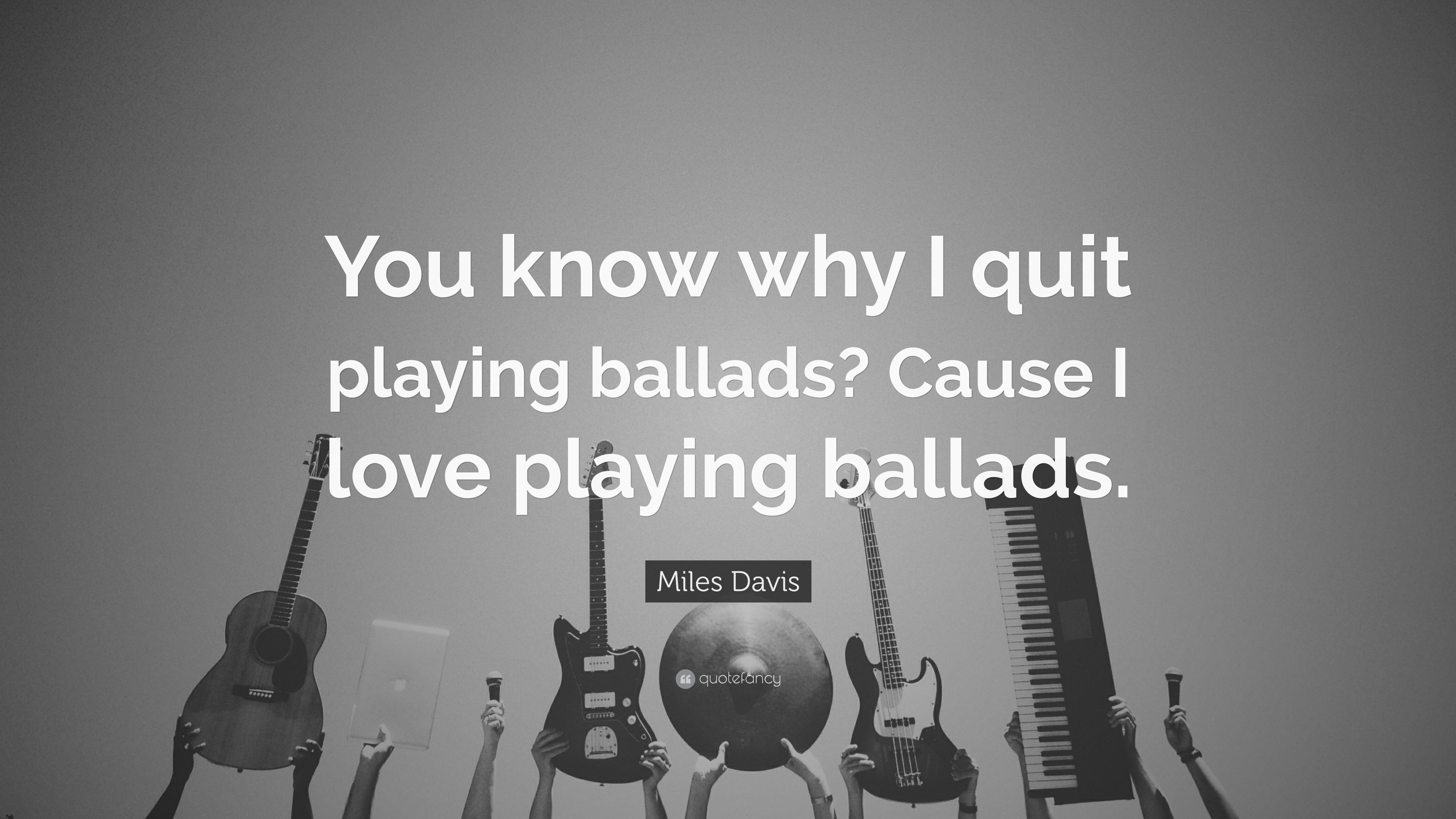 Miles Davis Quote You Know Why I Quit Playing Ballads Cause I
