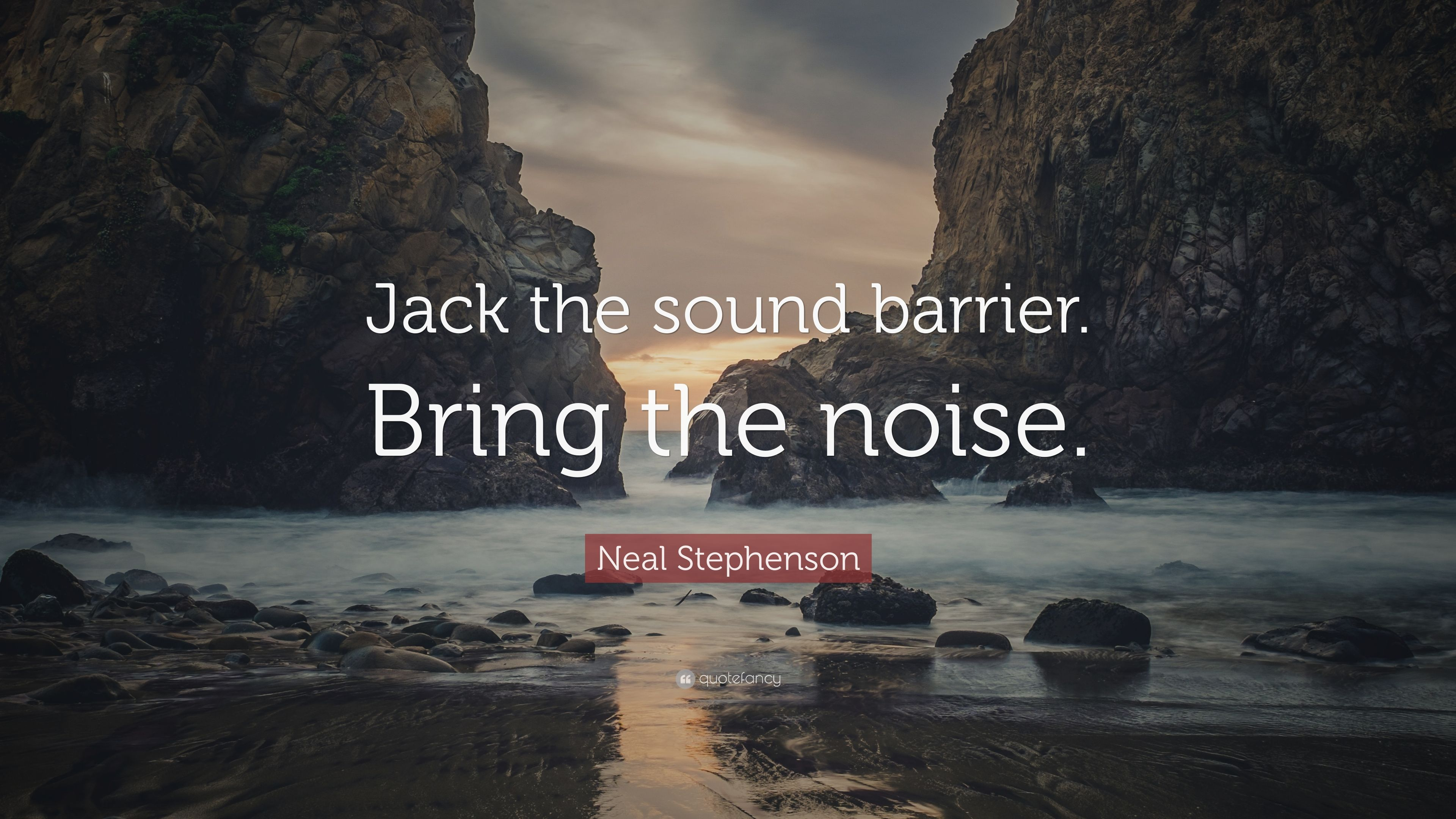 """Neal Stephenson Quote: """"Jack the sound barrier  Bring the noise """" (7"""