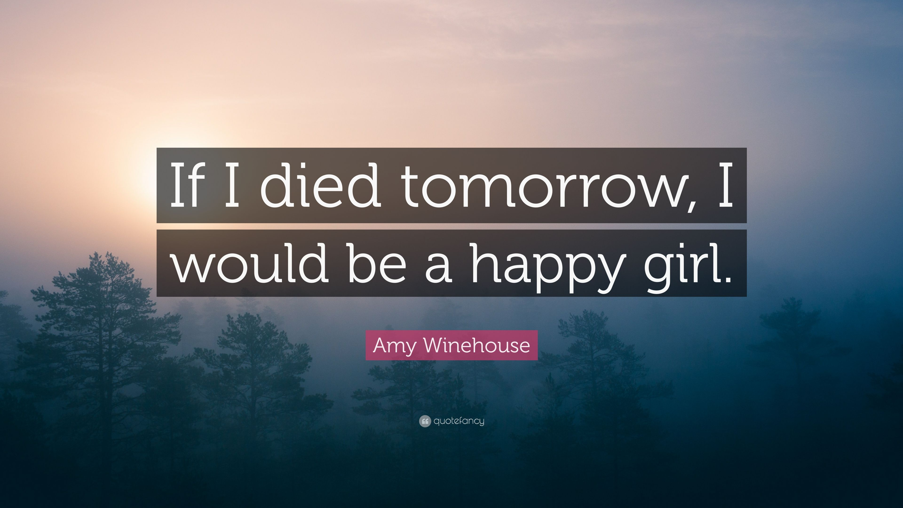 "Amy Winehouse Quote: ""If I died tomorrow, I would be a happy ..."