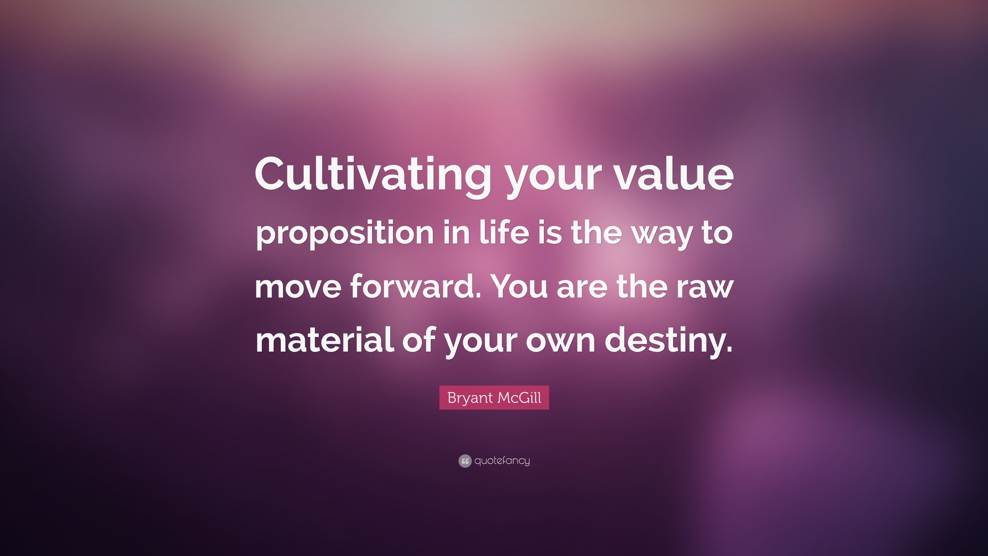 "Bryant McGill Quote: ""Cultivating your value proposition in life ..."