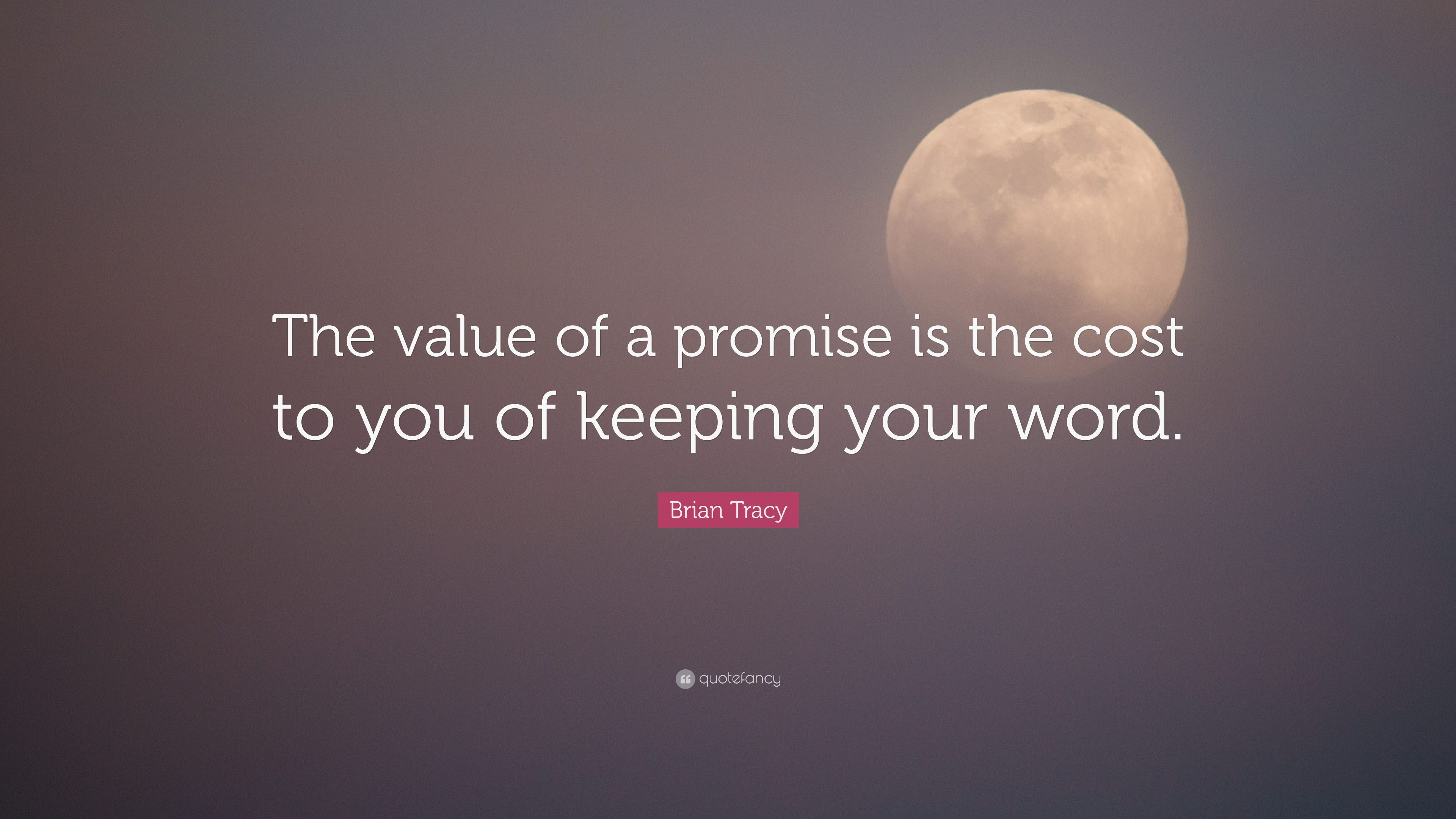 Brian Tracy Quote The Value Of A Promise Is The Cost To You Of
