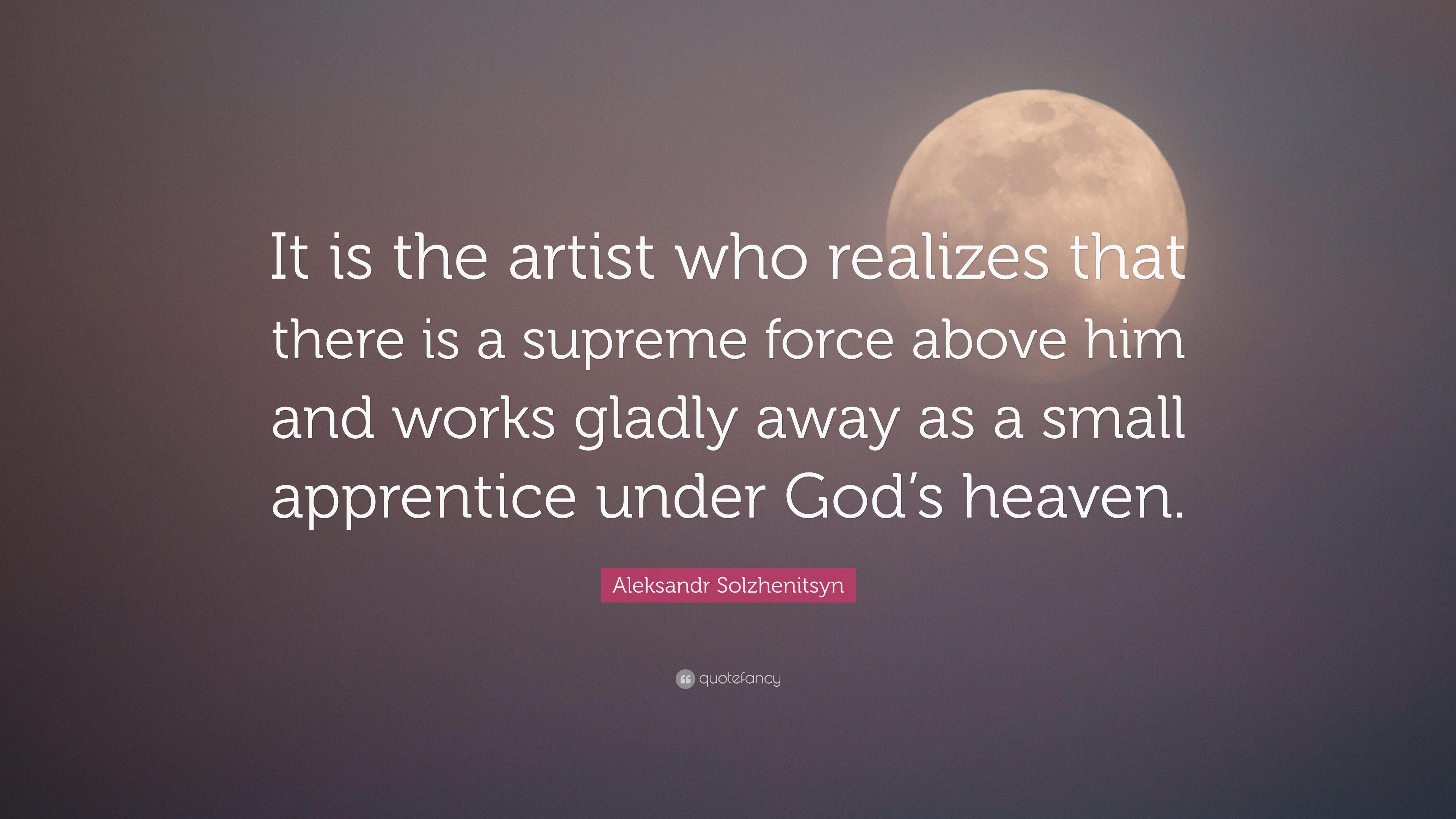Aleksandr Solzhenitsyn Quote It Is The Artist Who Realizes