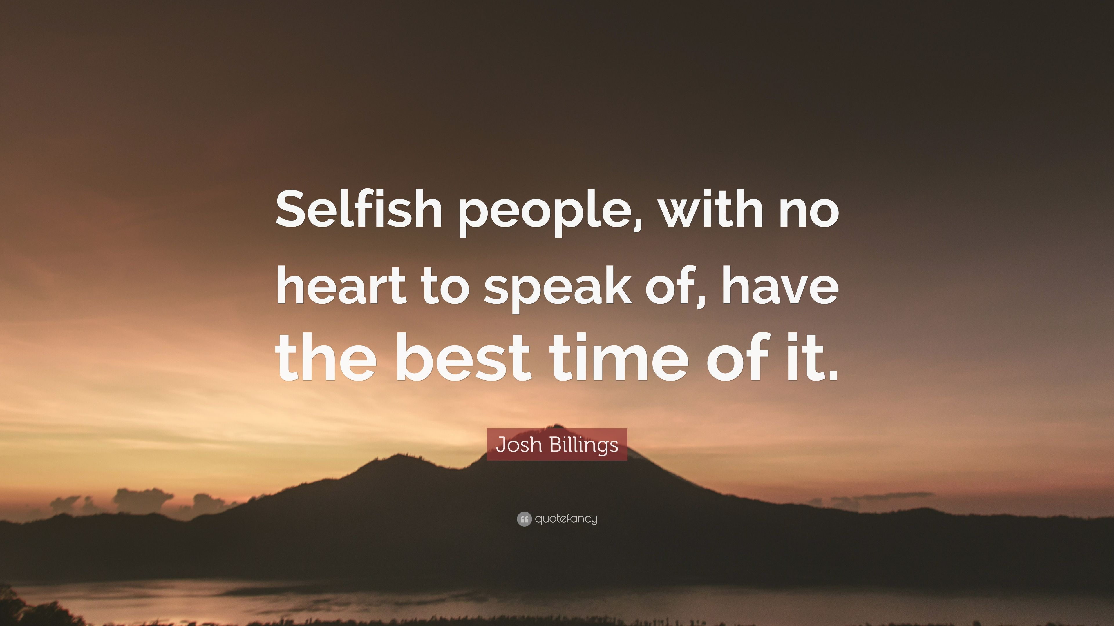 "Josh Billings Quote: ""Selfish People, With No Heart To"