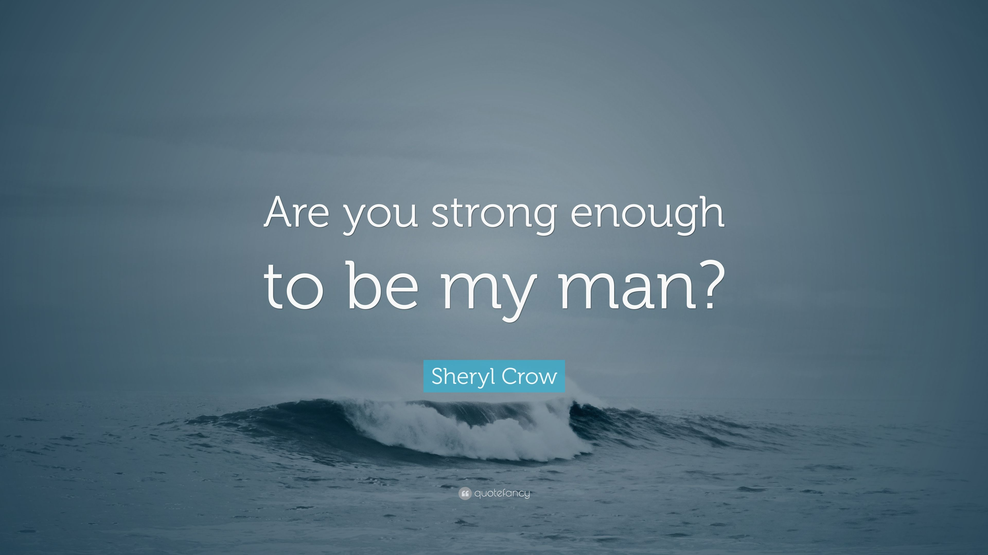 """Sheryl Crow Quote: """"Are you strong enough to be my man?"""" (7 ..."""