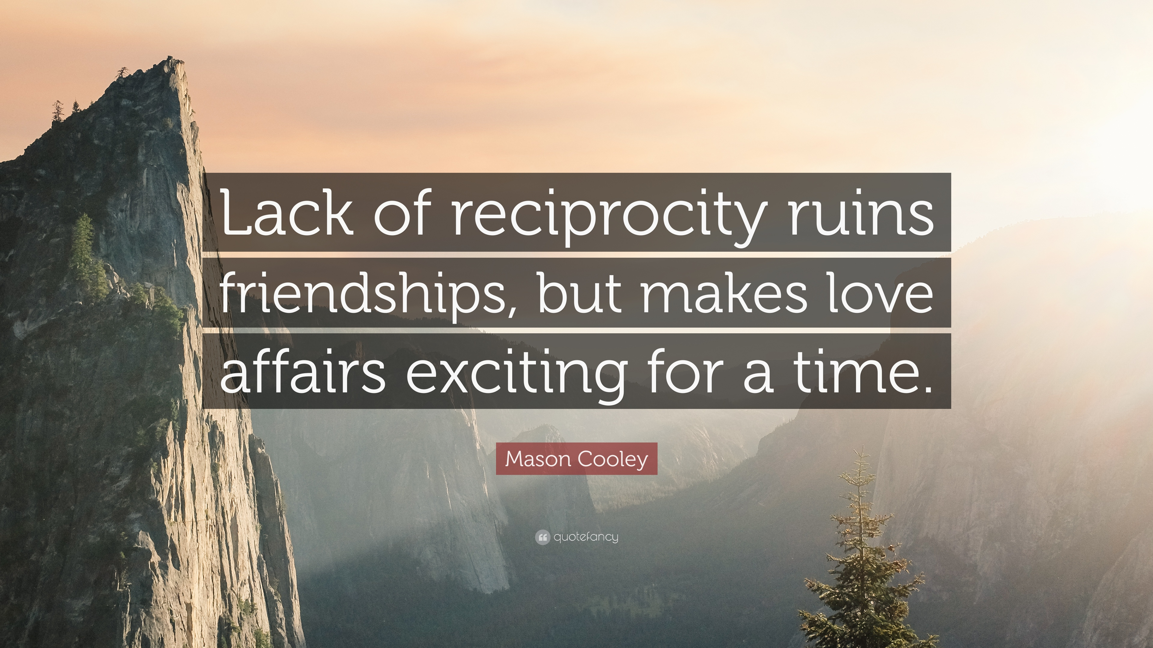 """Mason Cooley Quote """"Lack of reciprocity ruins friendships but makes love affairs exciting"""