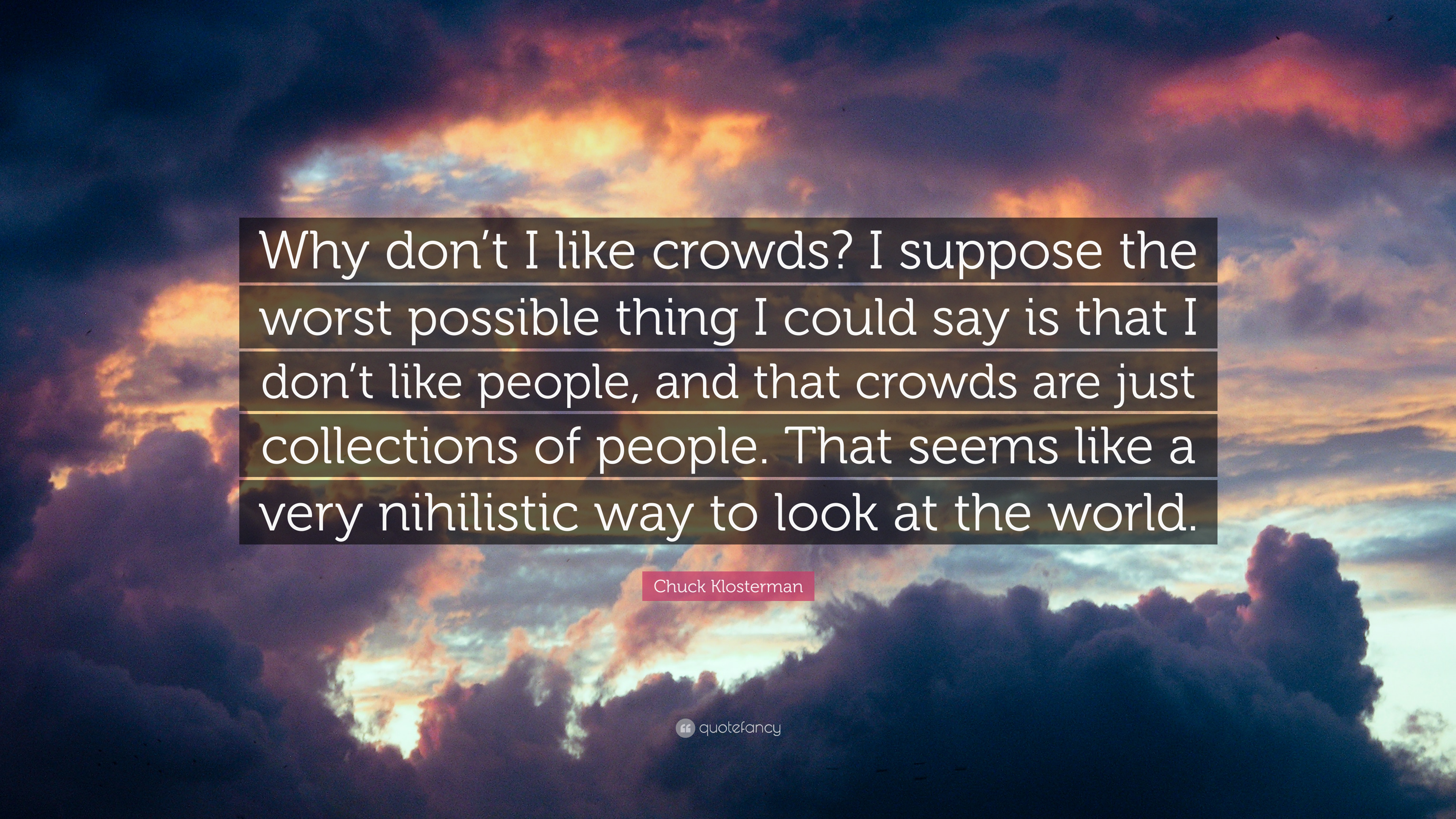 """Why I Don T Like Motivational Quotes: Chuck Klosterman Quote: """"Why Don't I Like Crowds? I"""