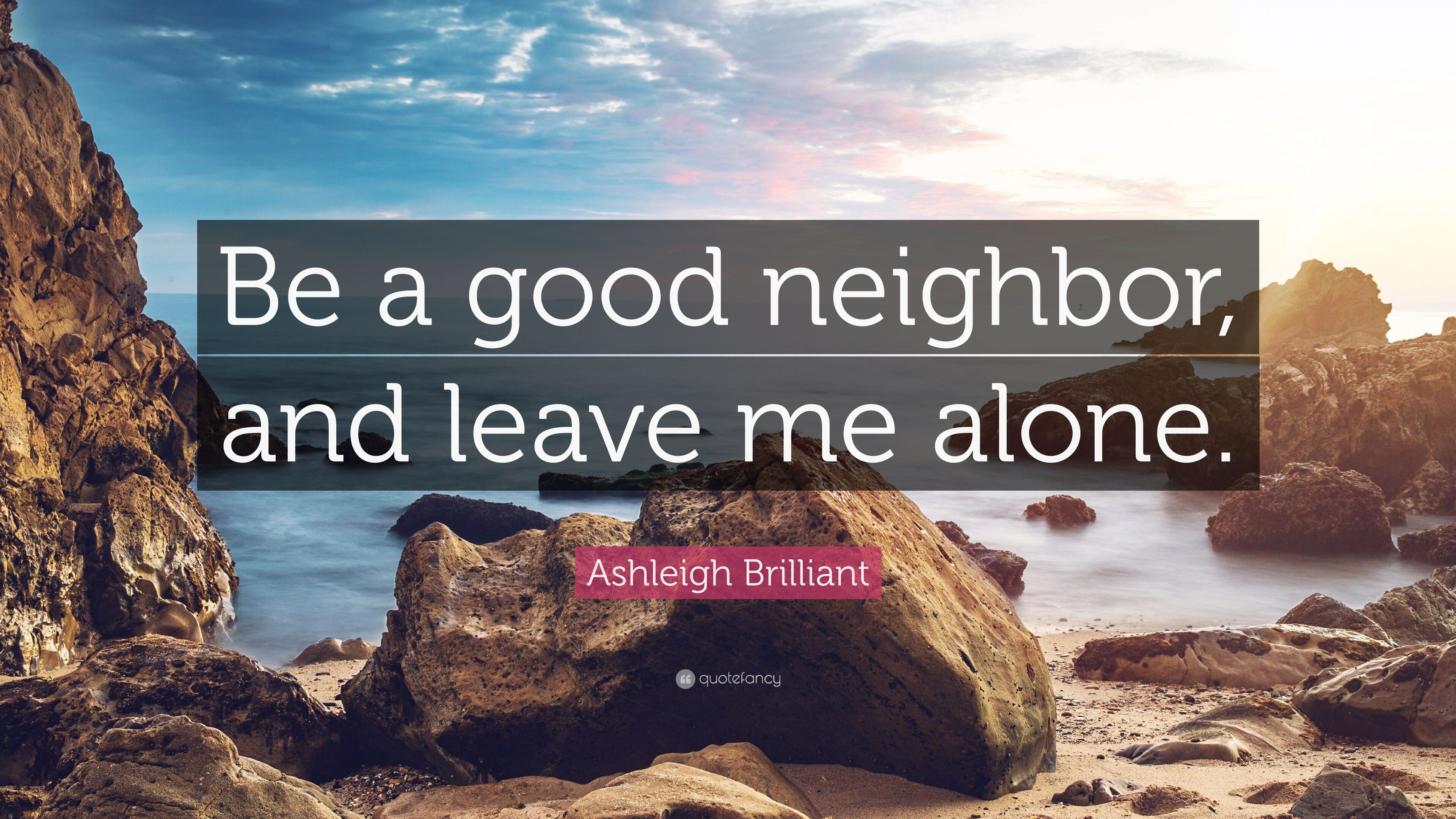 Ashleigh Brilliant Quote Be A Good Neighbor And Leave Me Alone