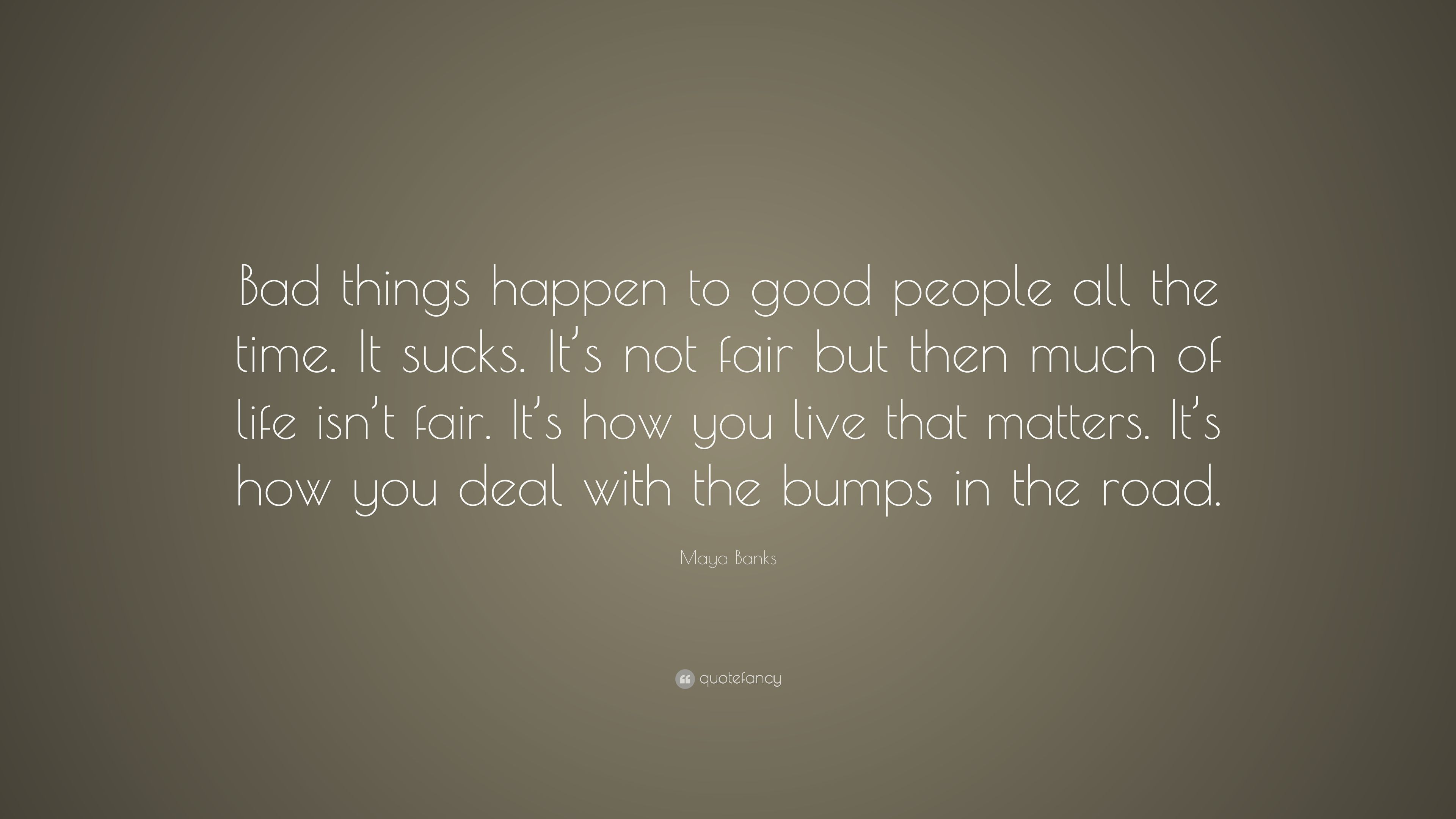 Quotes About Good People | Maya Banks Quote Bad Things Happen To Good People All The Time It