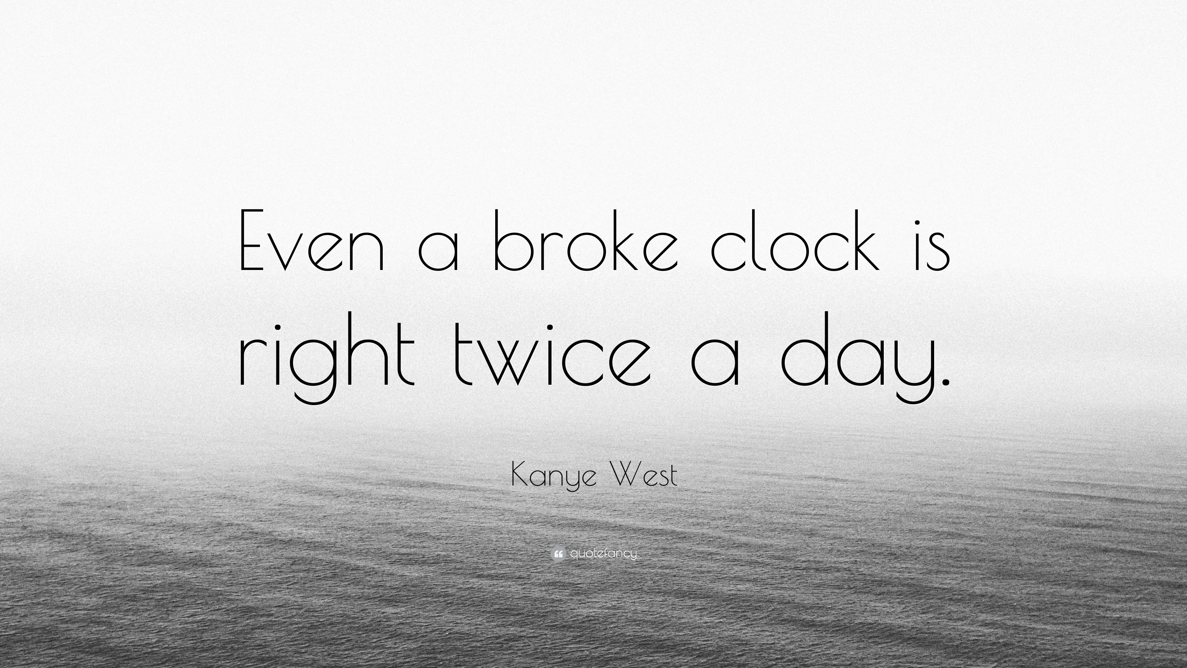 Kanye West Quote Even A Broke Clock Is Right Twice A Day 7