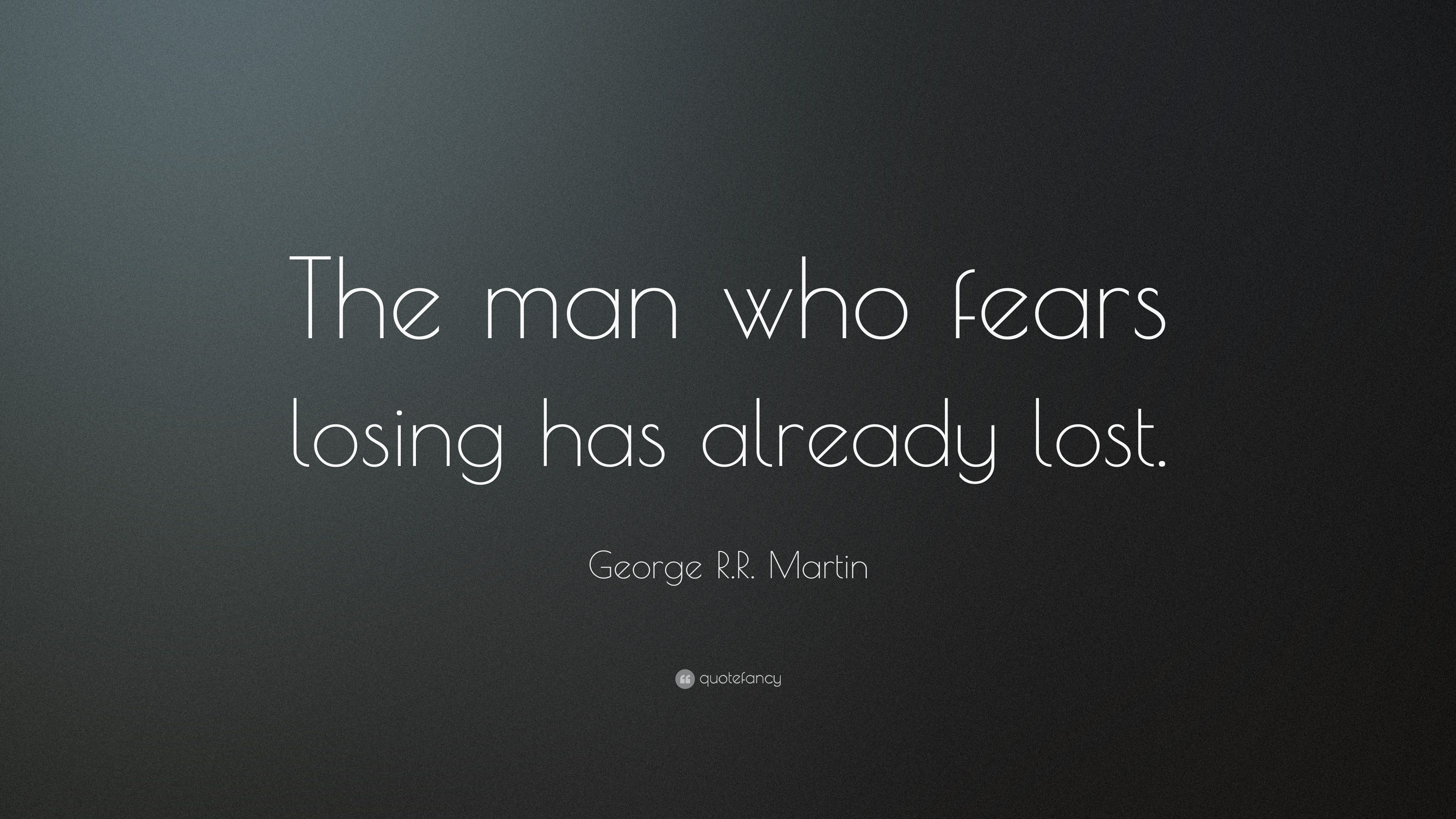 George Rr Martin Quote The Man Who Fears Losing Has Already Lost
