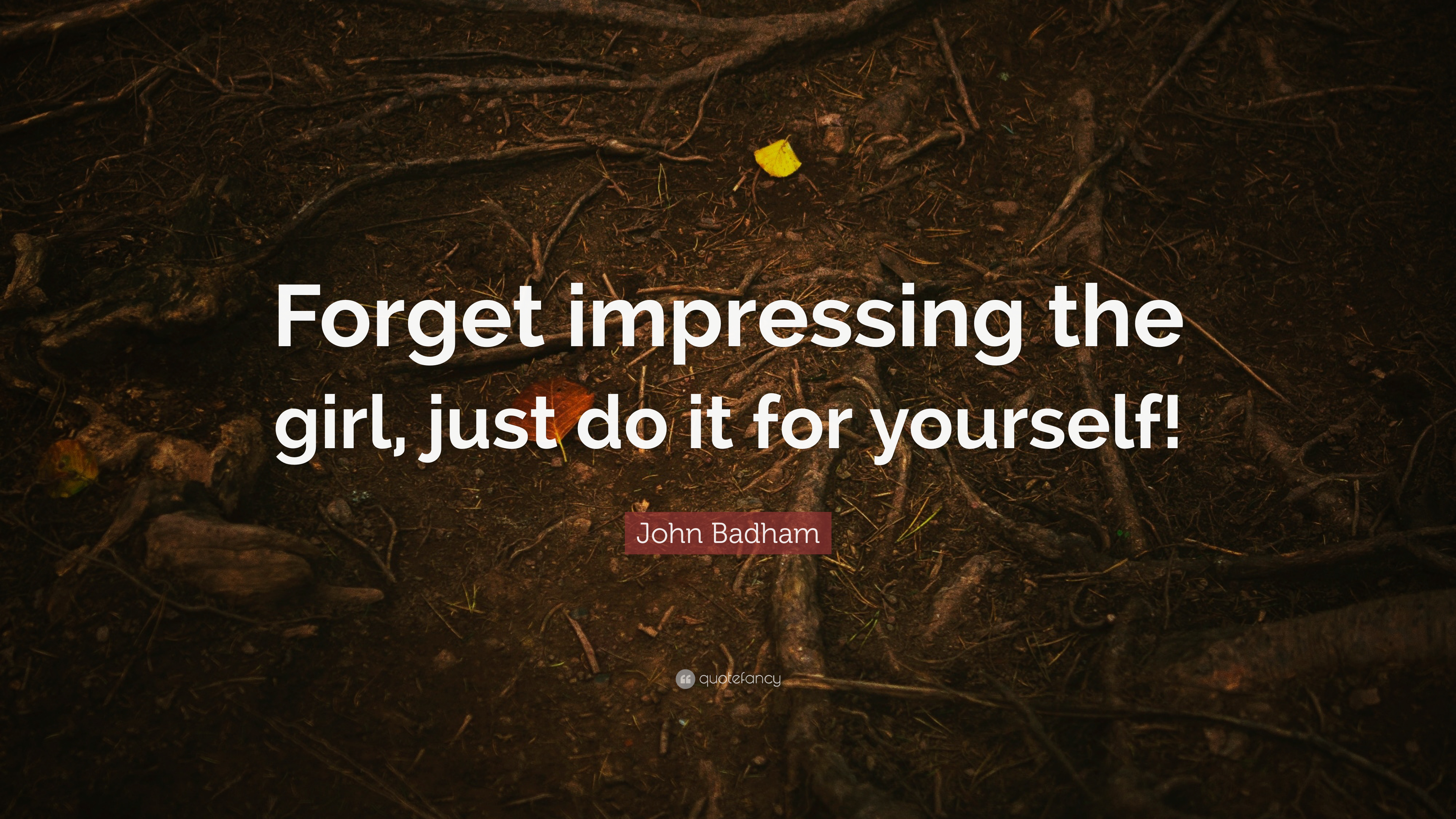 "John Badham Quote: ""Forget impressing the girl, just do it ..."
