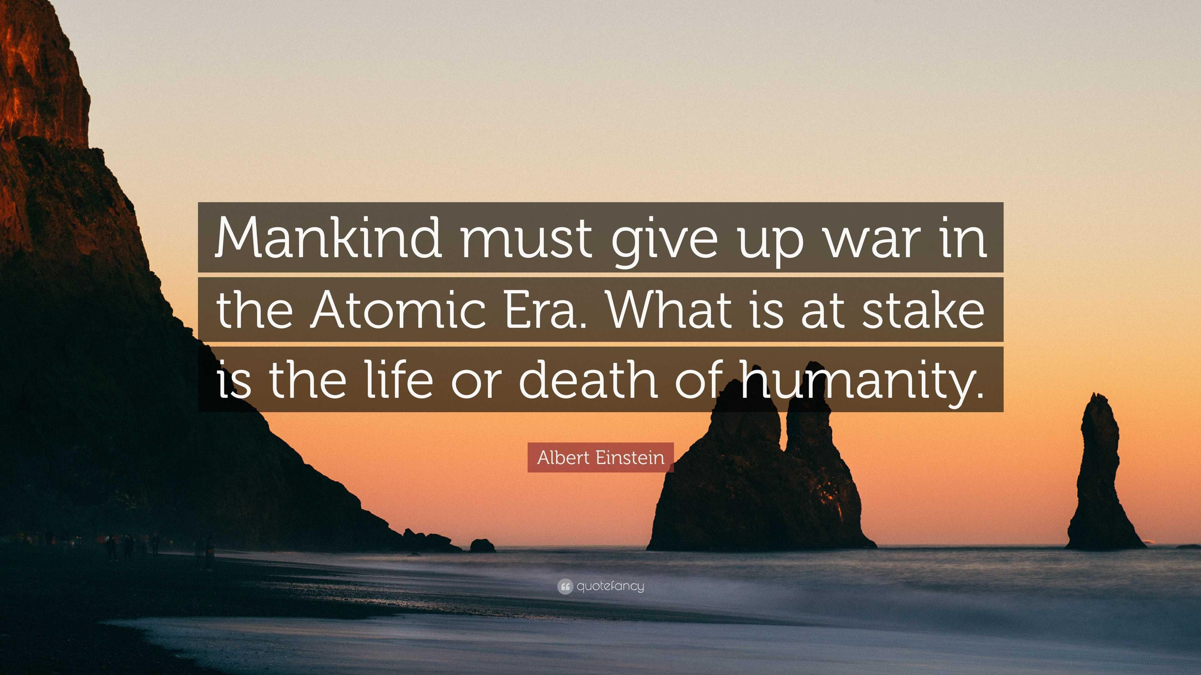 Albert Einstein Quote Mankind Must Give Up War In The Atomic Era